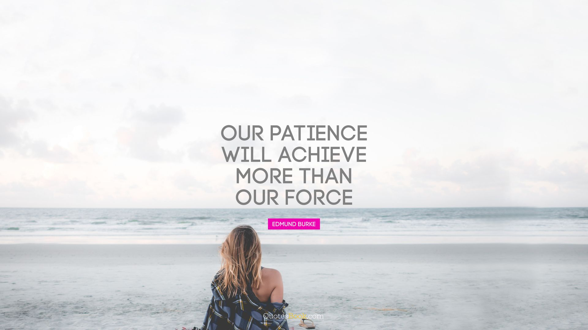 Our patience will achieve more than our force. - Quote by Edmund Burke