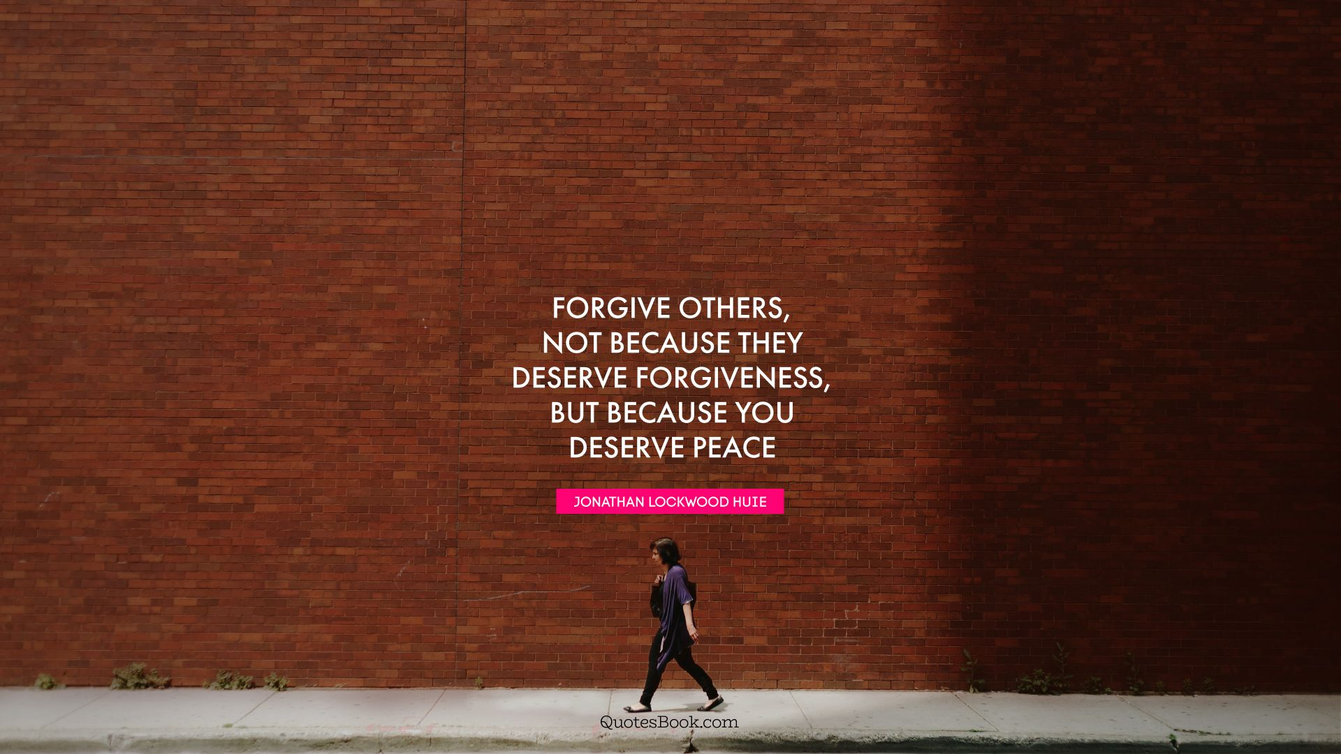 Forgive others, not because they deserve forgiveness, but because you deserve peace. - Quote by Jonathan Lockwood Huie