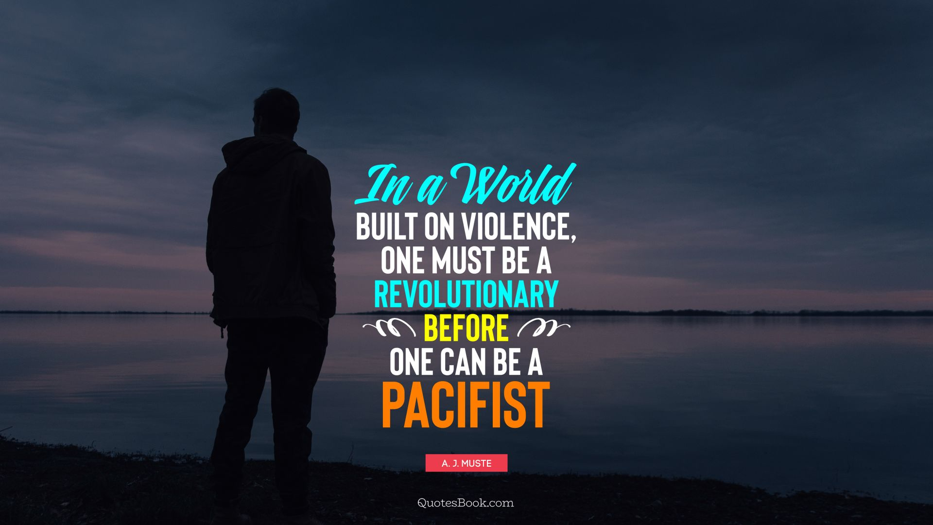 In a world built on violence, one must be a revolutionary before one can be a pacifist. - Quote by A. J. Muste