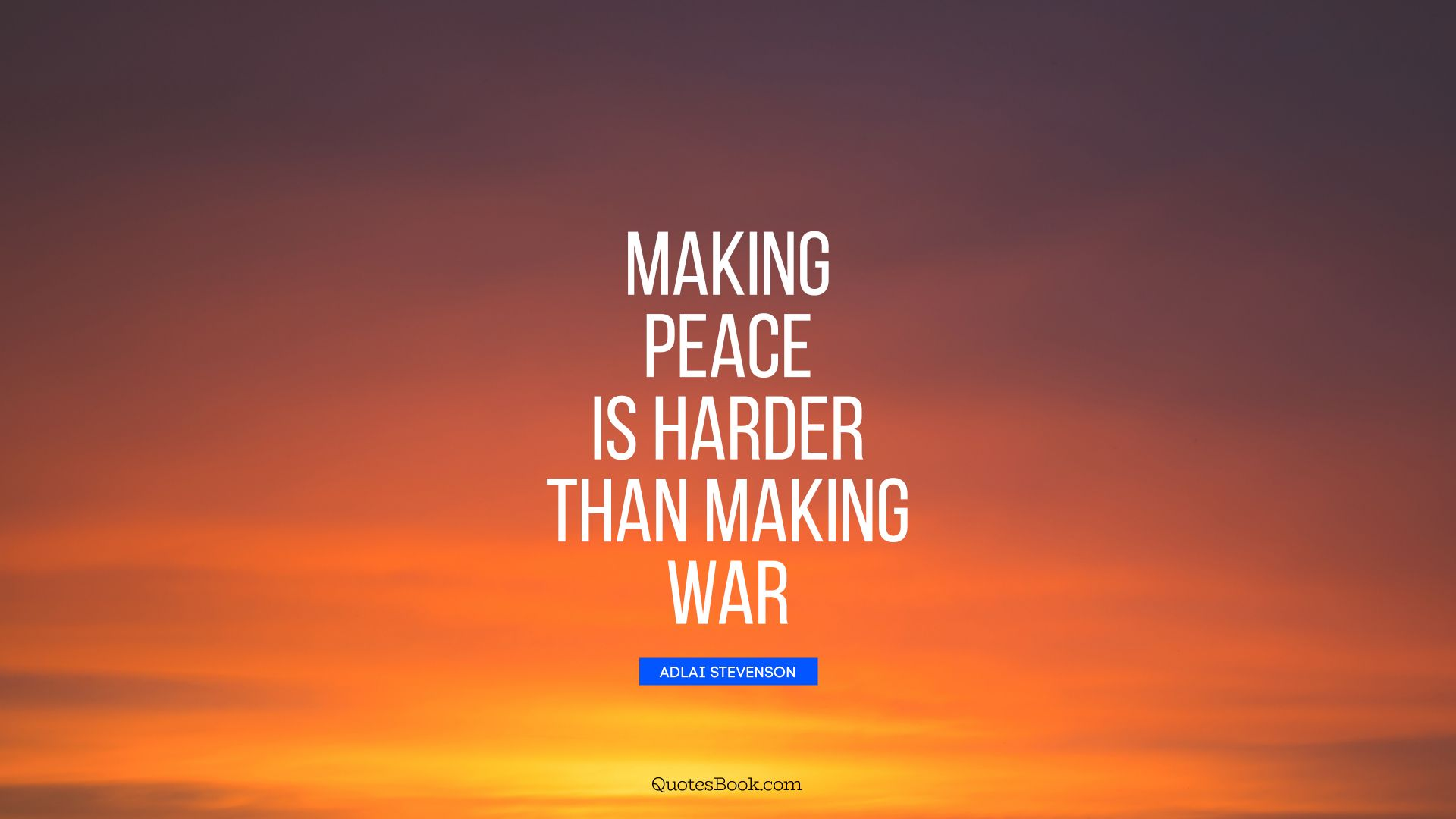 Making peace is harder than making war. - Quote by Adlai Stevenson