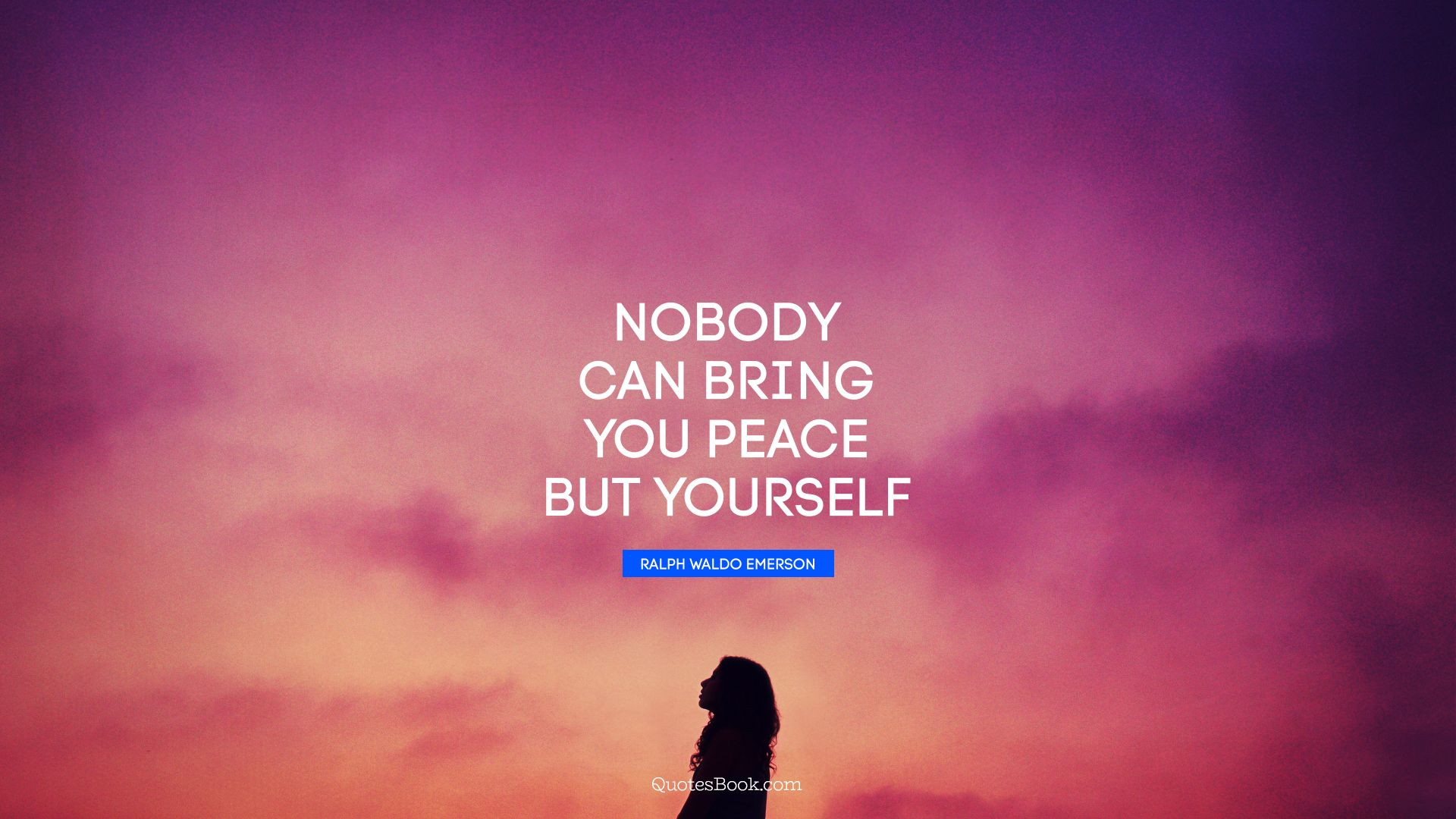 Nobody can bring you peace but yourself. - Quote by Ralph Waldo Emerson