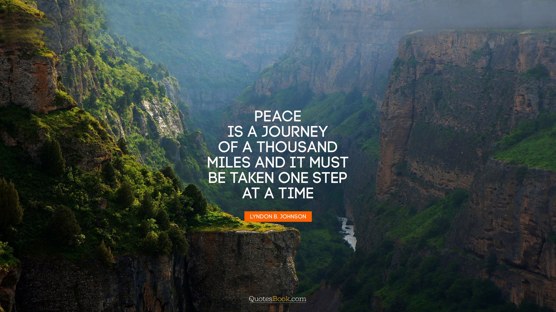 Peace is a journey of a thousand miles and it must be taken one step at a time. - Quote by Lyndon Baines Johnson