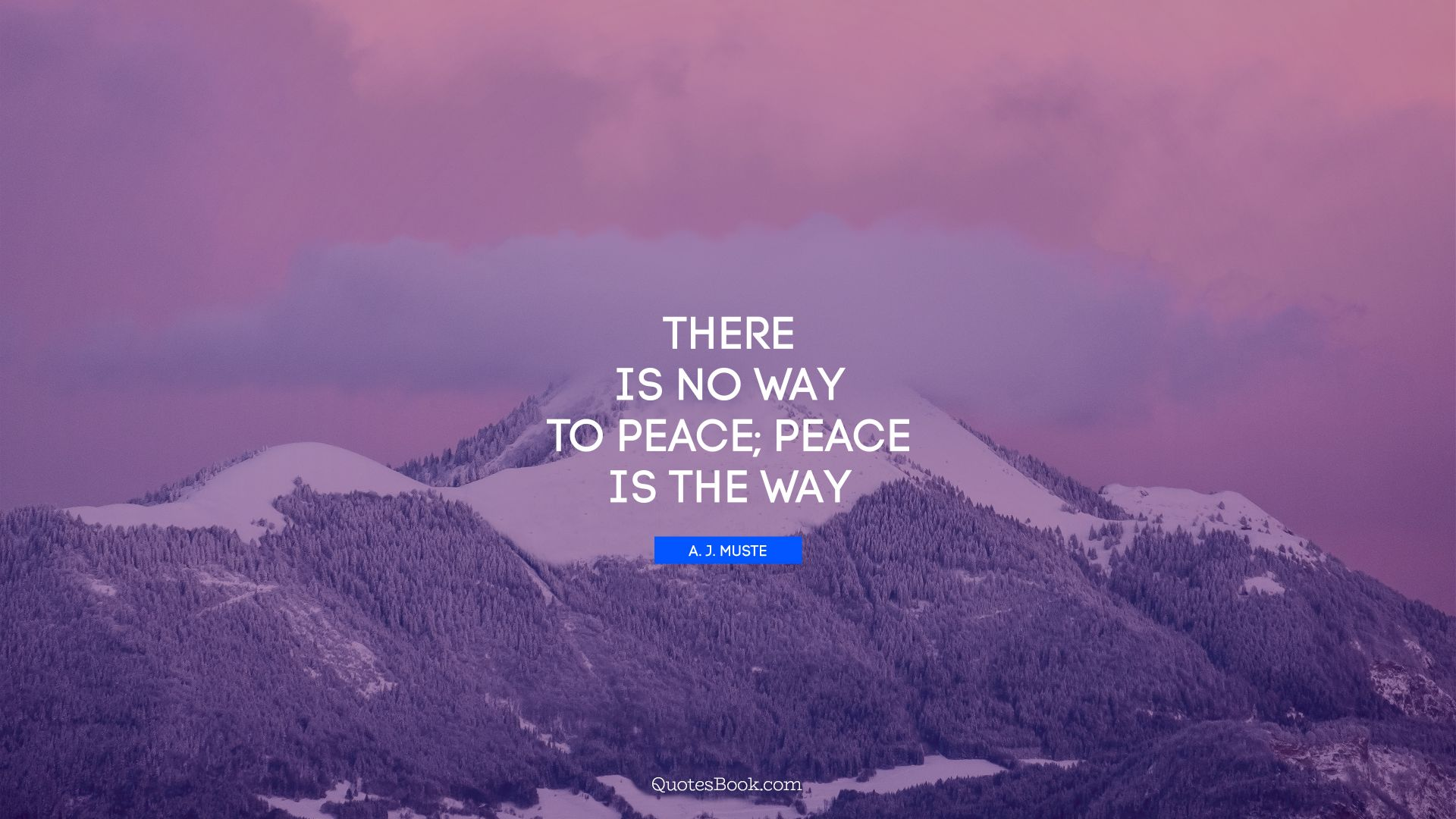 There is no way to peace; peace is the way. - Quote by A. J. Muste
