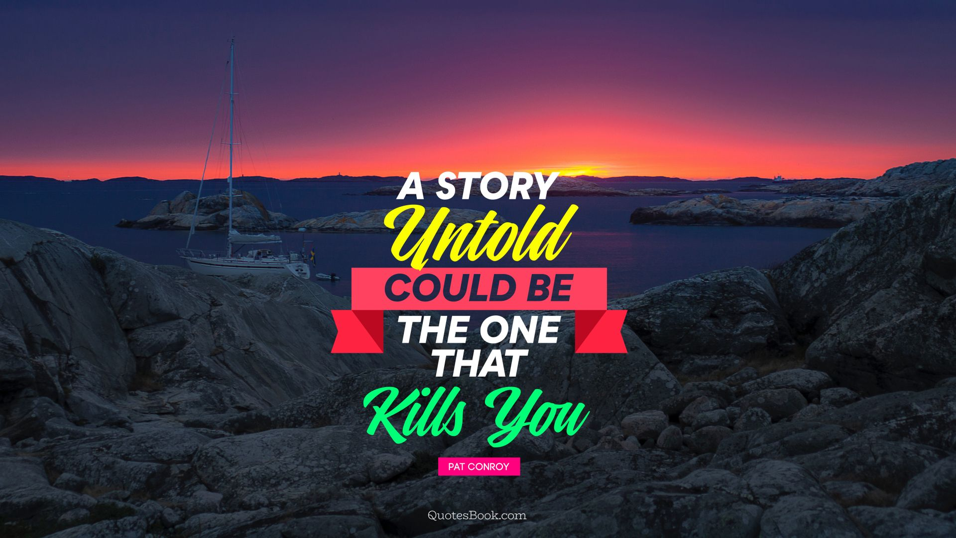 A story untold could be the one that kills you. - Quote by Pat Conroy
