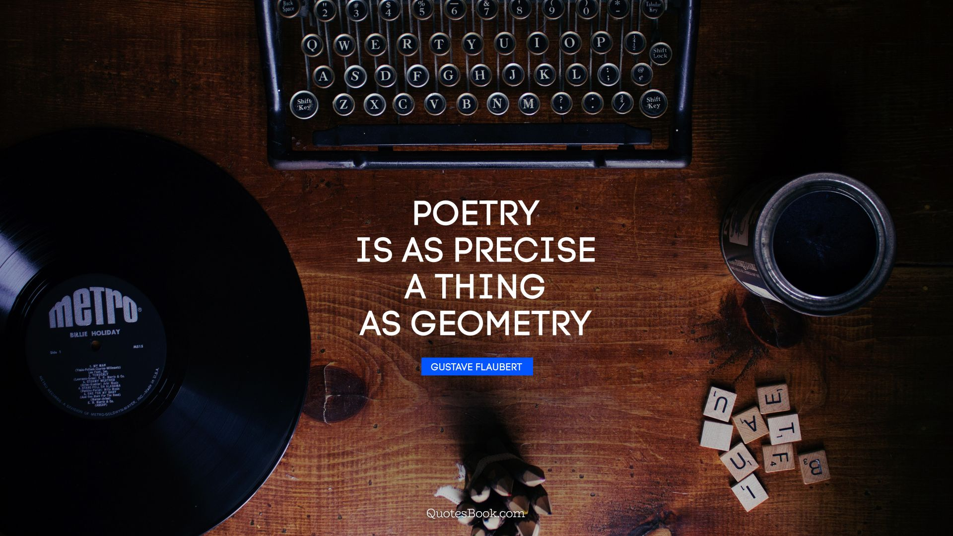 Poetry is as precise a thing as geometry. - Quote by Gustave Flaubert