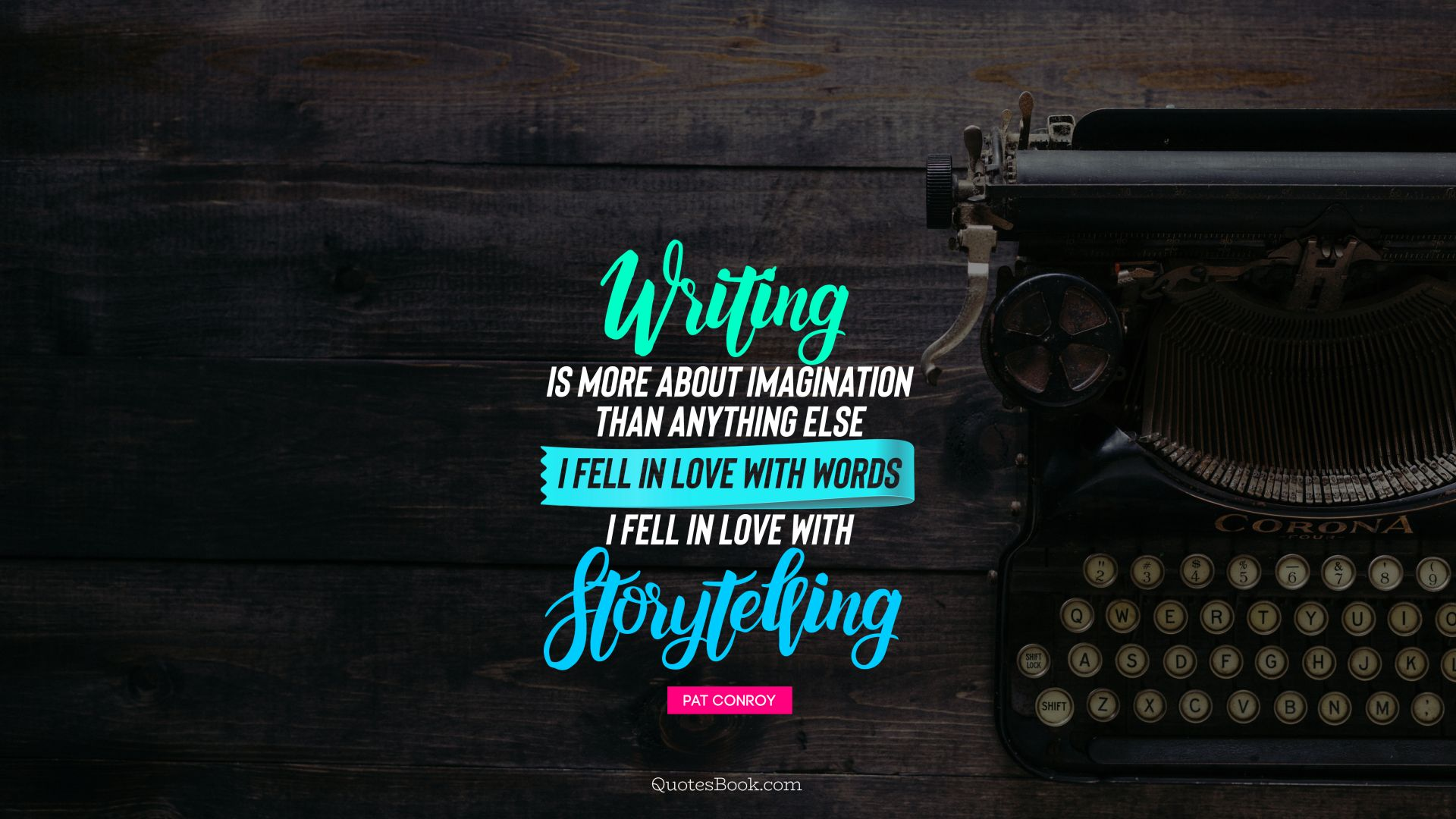 Writing is more about imagination than anything else I fell in love with words I fell in love with storytelling. - Quote by Pat Conroy