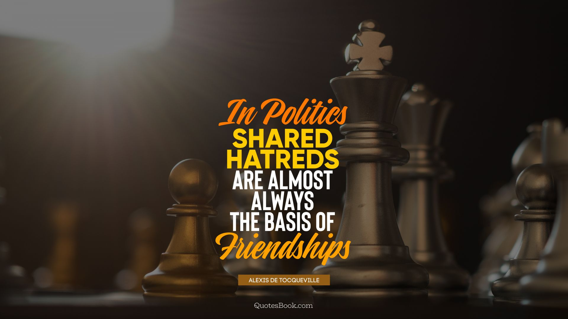 In politics shared hatreds are almost always the basis of friendships. - Quote by Alexis de Tocqueville