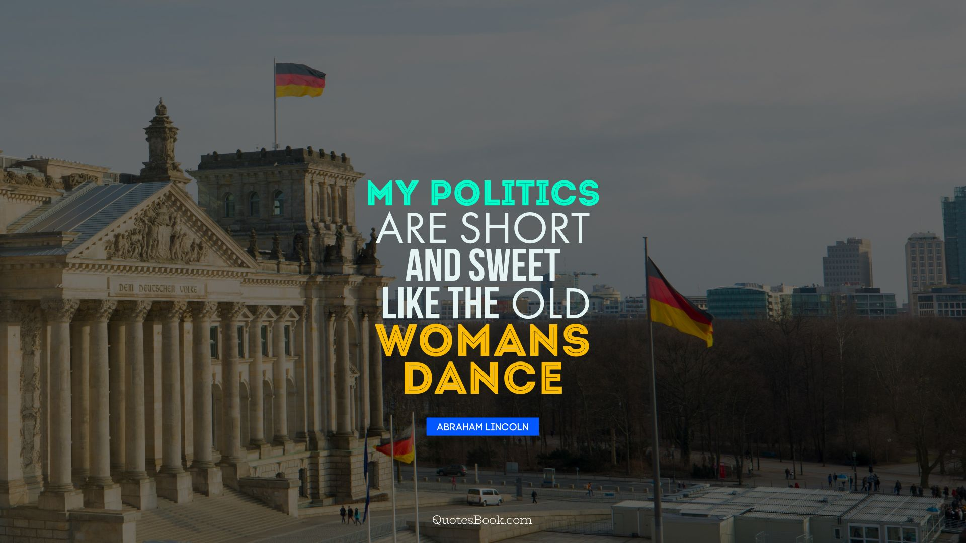 My politics are short and sweet like the old womans dance. - Quote by Abraham Lincoln