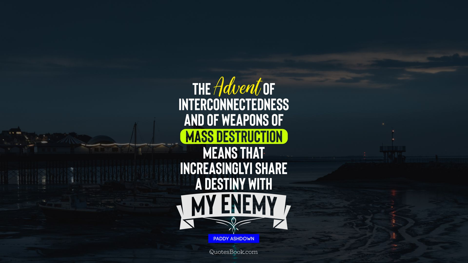 The advent of interconnectedness and of weapons of mass destruction means that, increasingly, I share a destiny with my enemy. - Quote by Paddy Ashdown