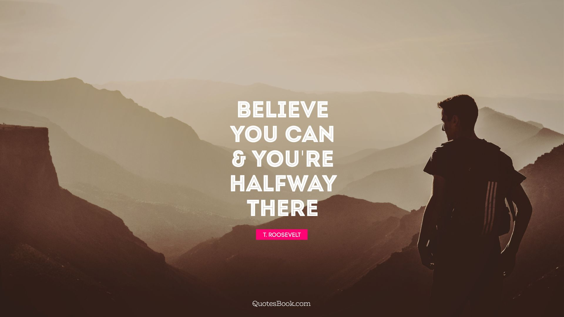 Believe you can & you're halfway there. - Quote by Theodore Roosevelt