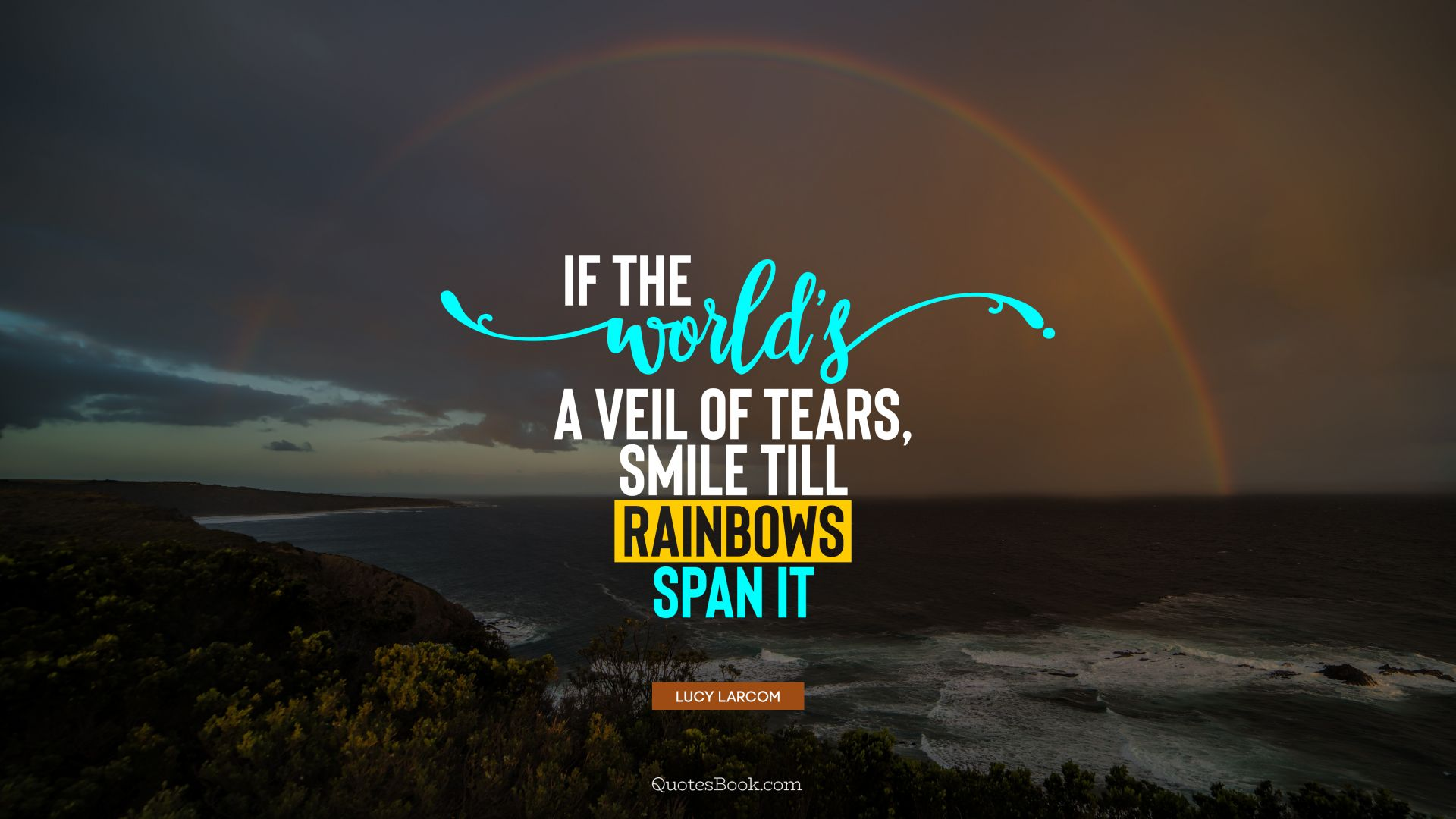 If the world's a veil of tears, Smile till rainbows span it. - Quote by Lucy Larcom
