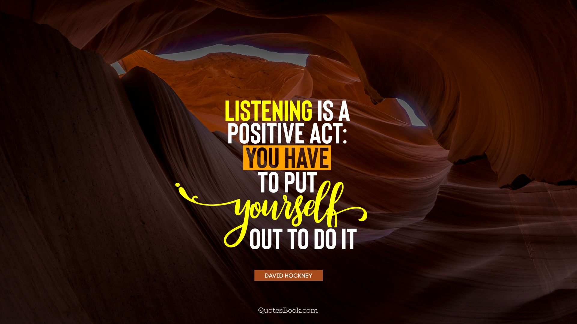 Listening is a positive act: you have to put yourself out to do it. - Quote by David Hockney