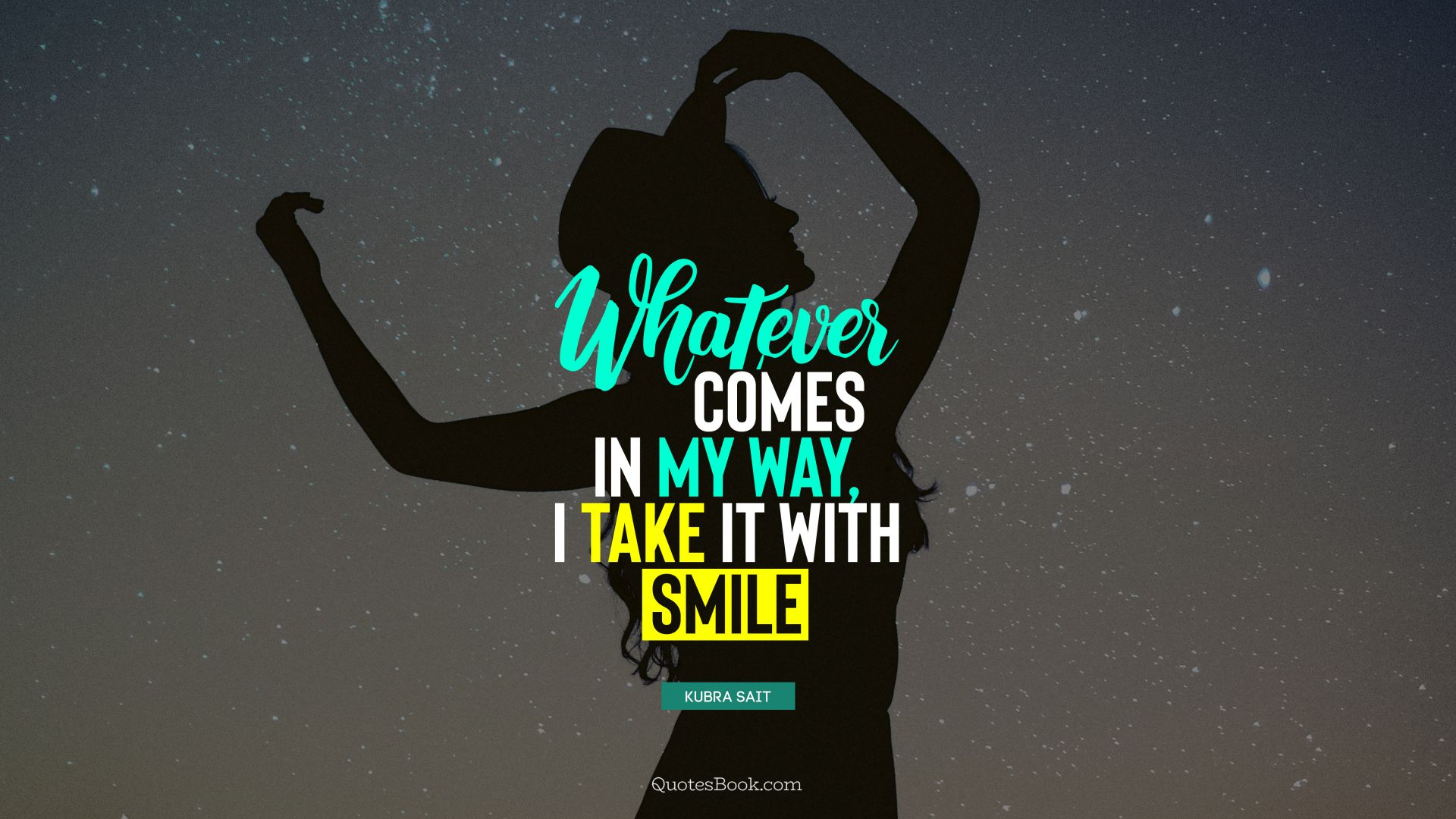 Whatever comes in my way, I take it with smile. - Quote by Kubra Sait