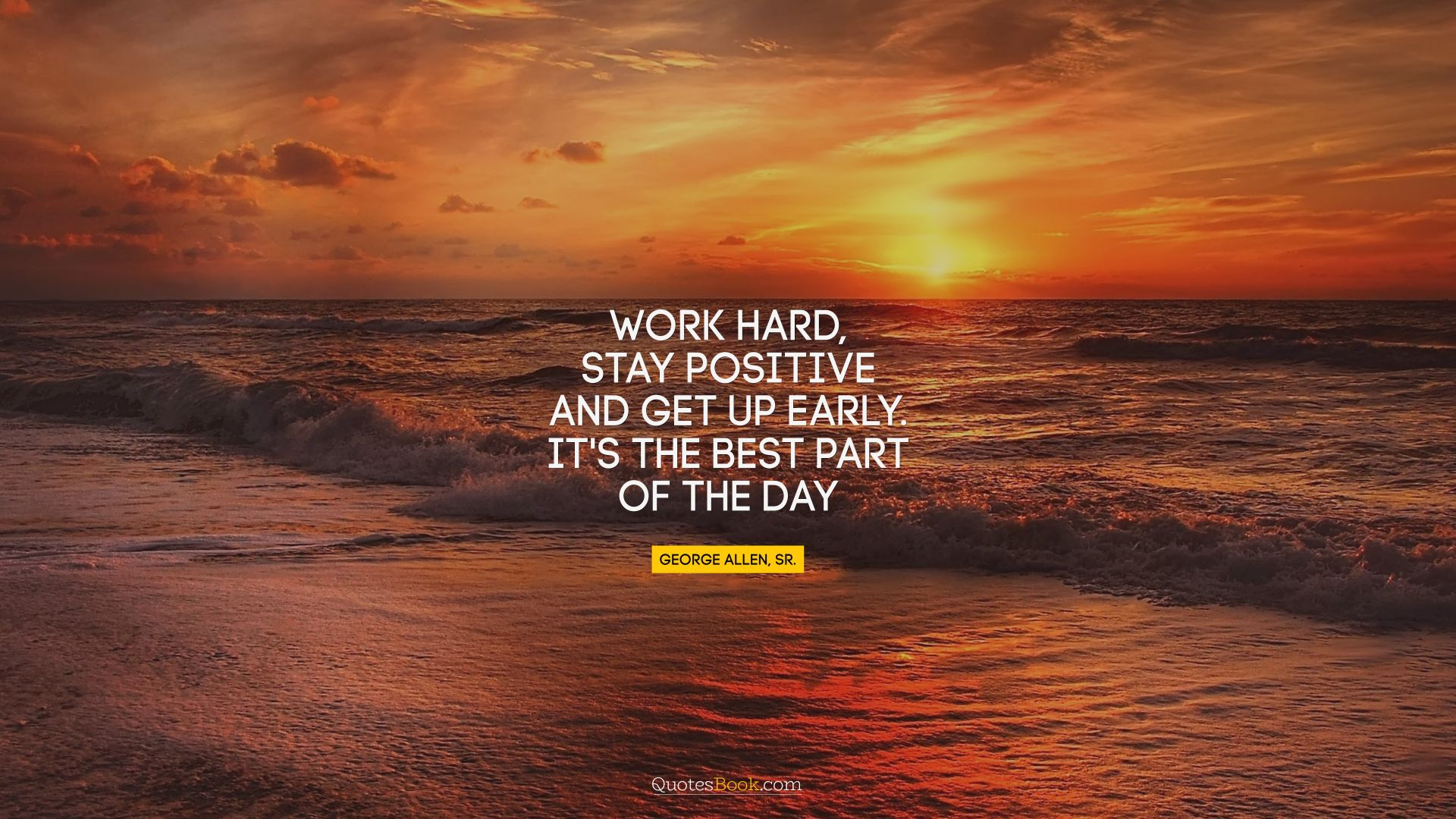 Work hard, stay positive, and get up early. It's the best part of the day. - Quote by George Allen