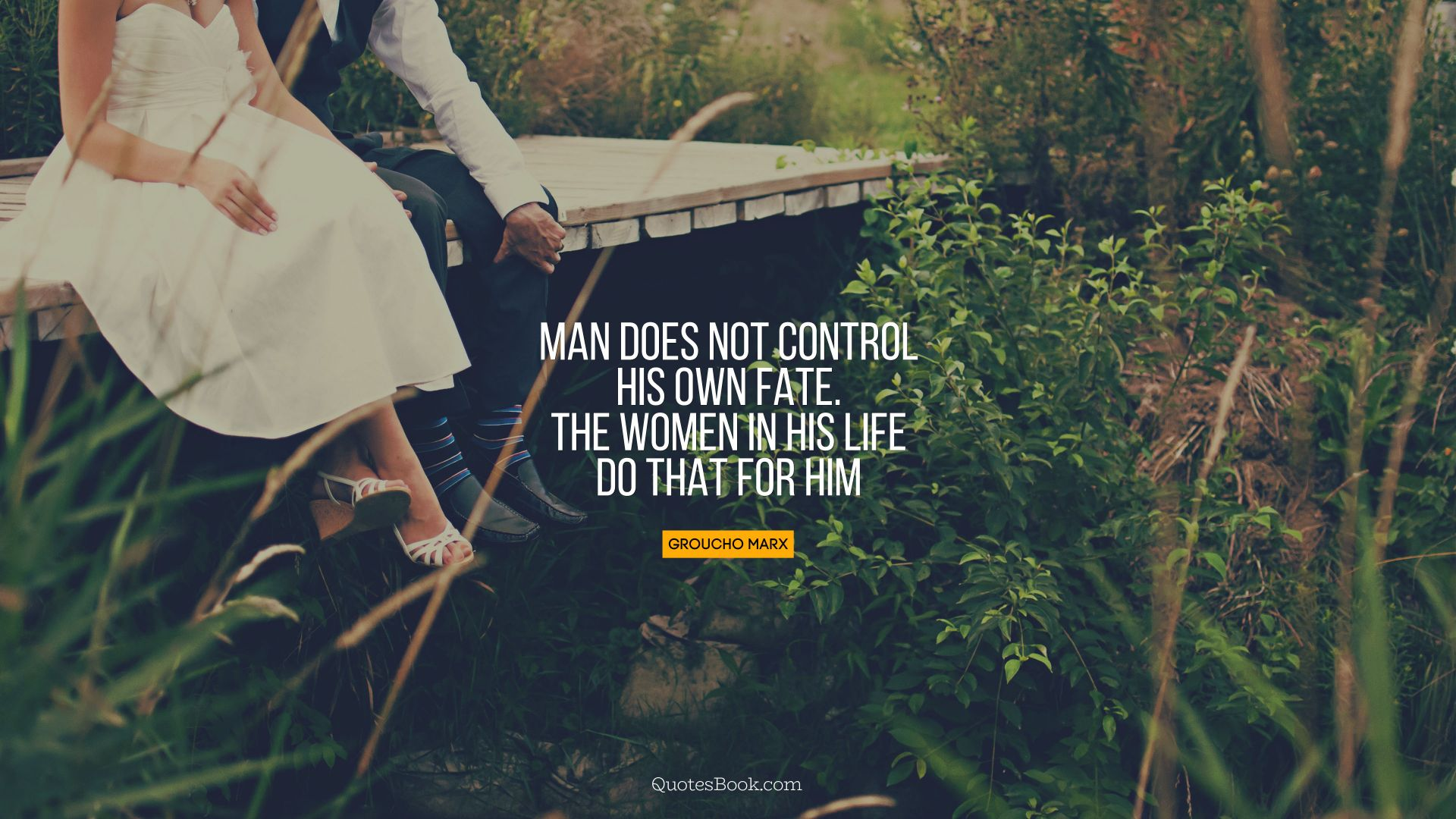 Man does not control his own fate. The women in his life do that for him. - Quote by Groucho Marx