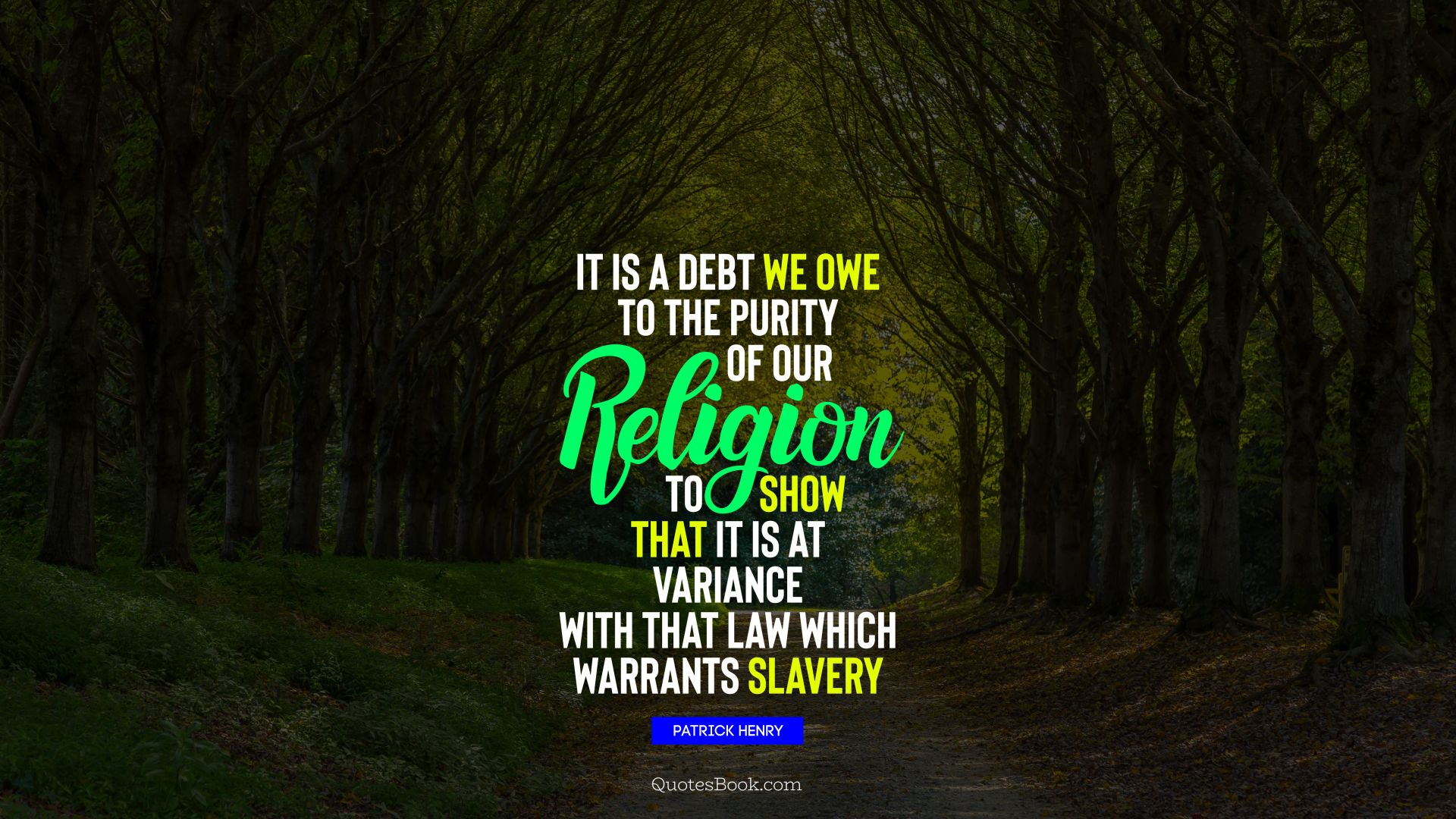 It is a debt we owe to the purity of our religion to show that it is at variance with that law which warrants slavery. - Quote by Patrick Henry