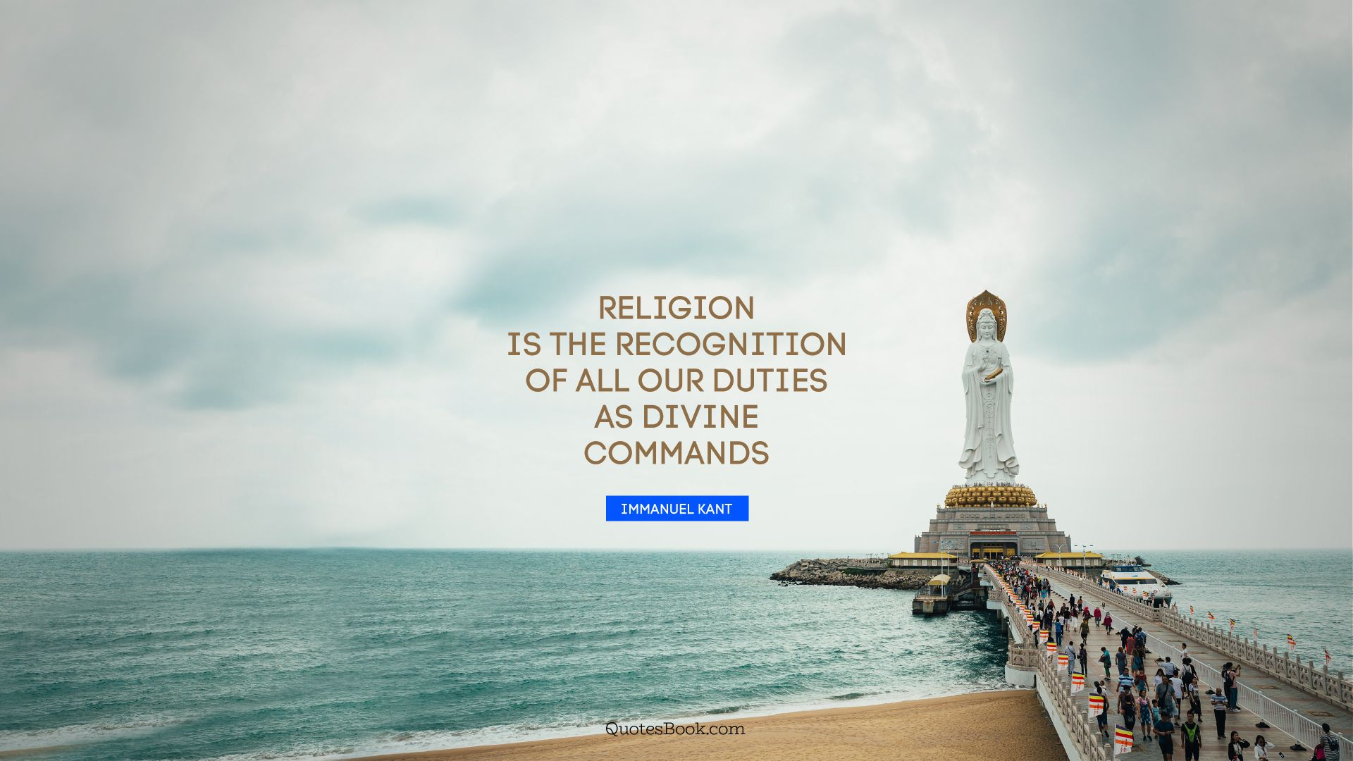 Religion is the recognition of all our duties as divine commands. - Quote by Immanuel Kant