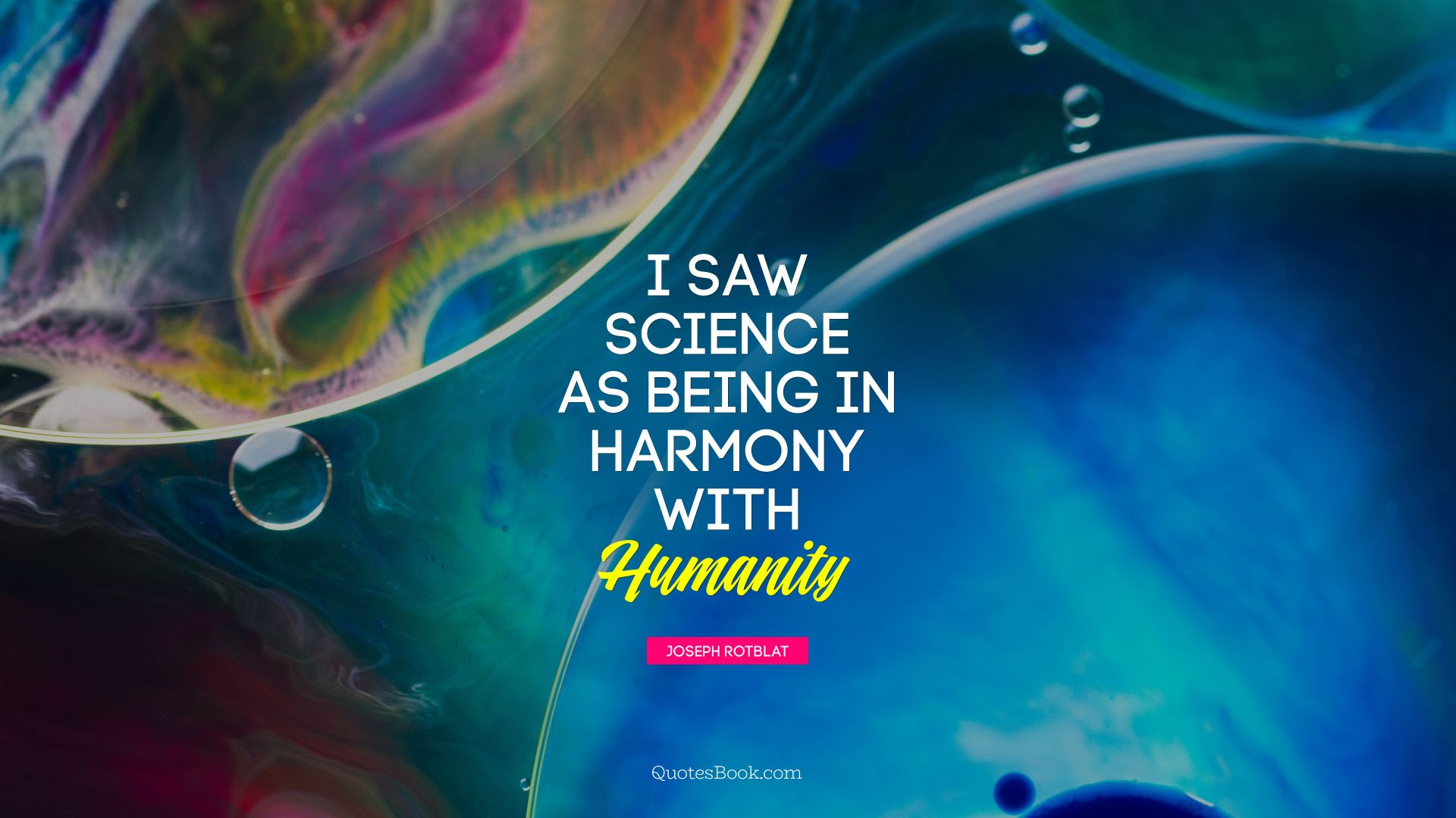 I saw science as being in harmony with humanity. - Quote by Joseph Rotblat