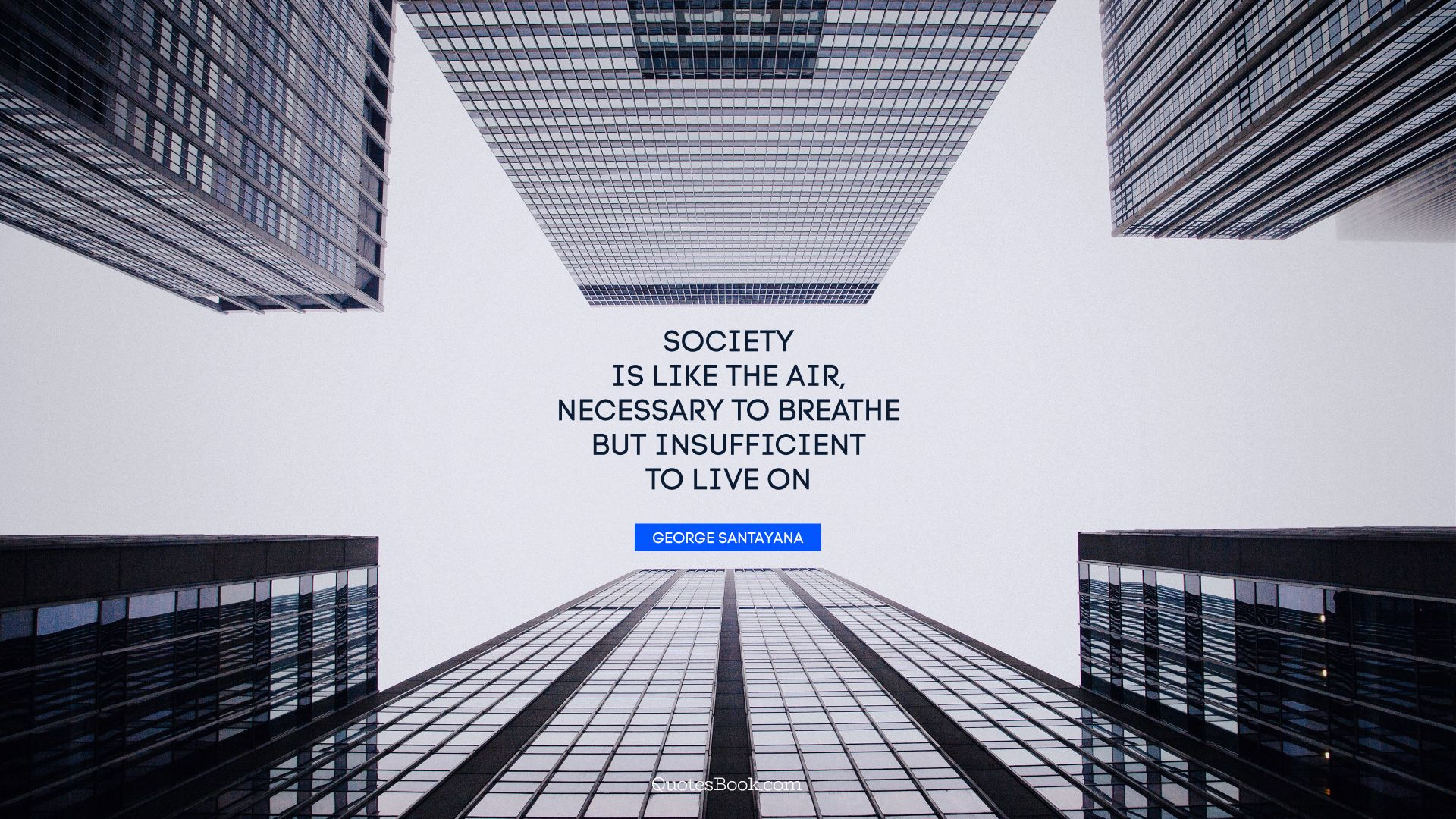 Society is like the air, necessary to breathe but insufficient to live on. - Quote by George Santayana