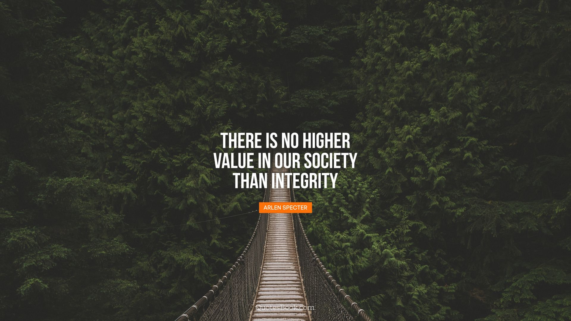 There is no higher value in our society than integrity. - Quote by Arlen Specter