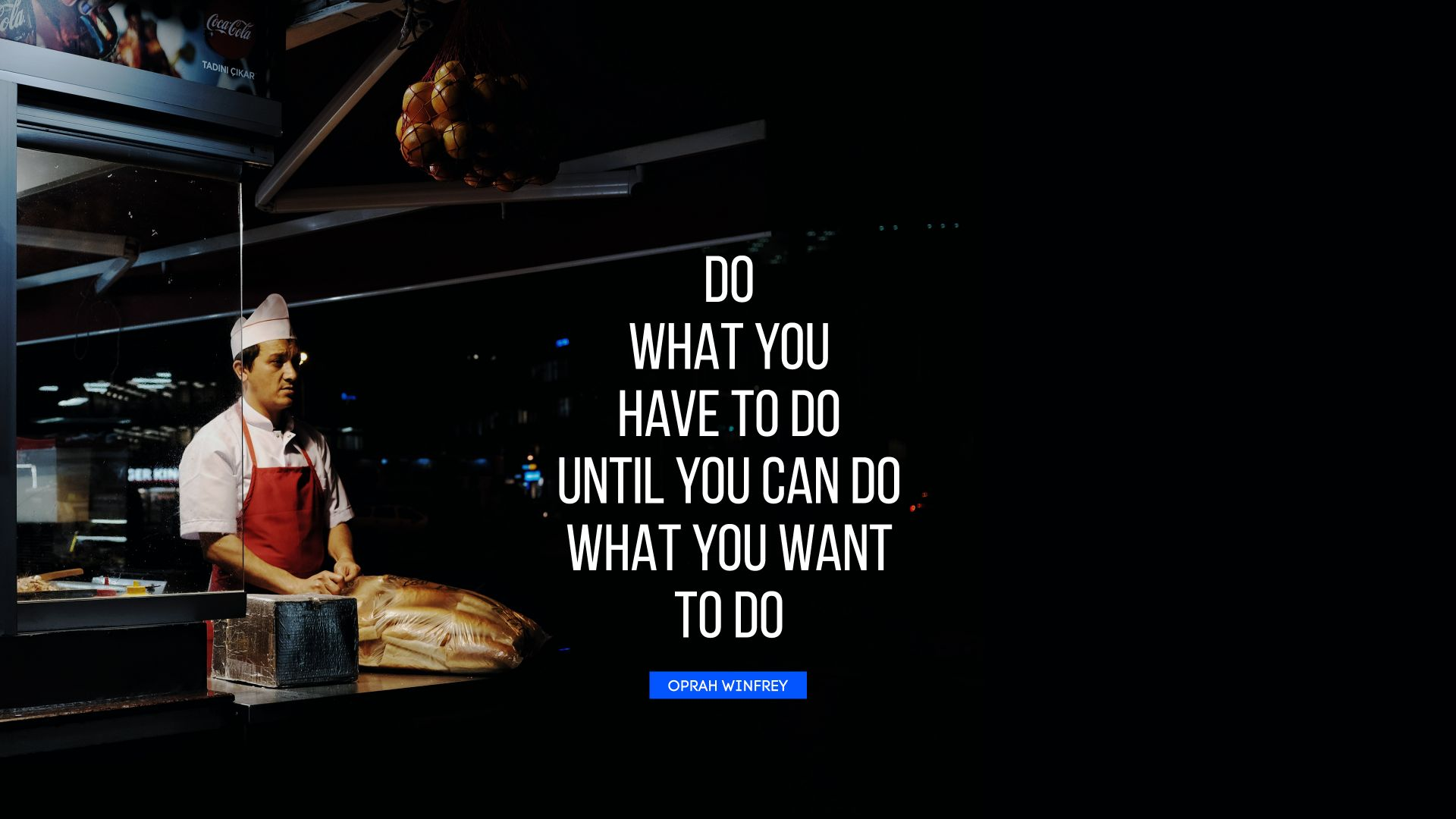 Do what you have to do until you can do what you want to do. - Quote by Oprah Winfrey