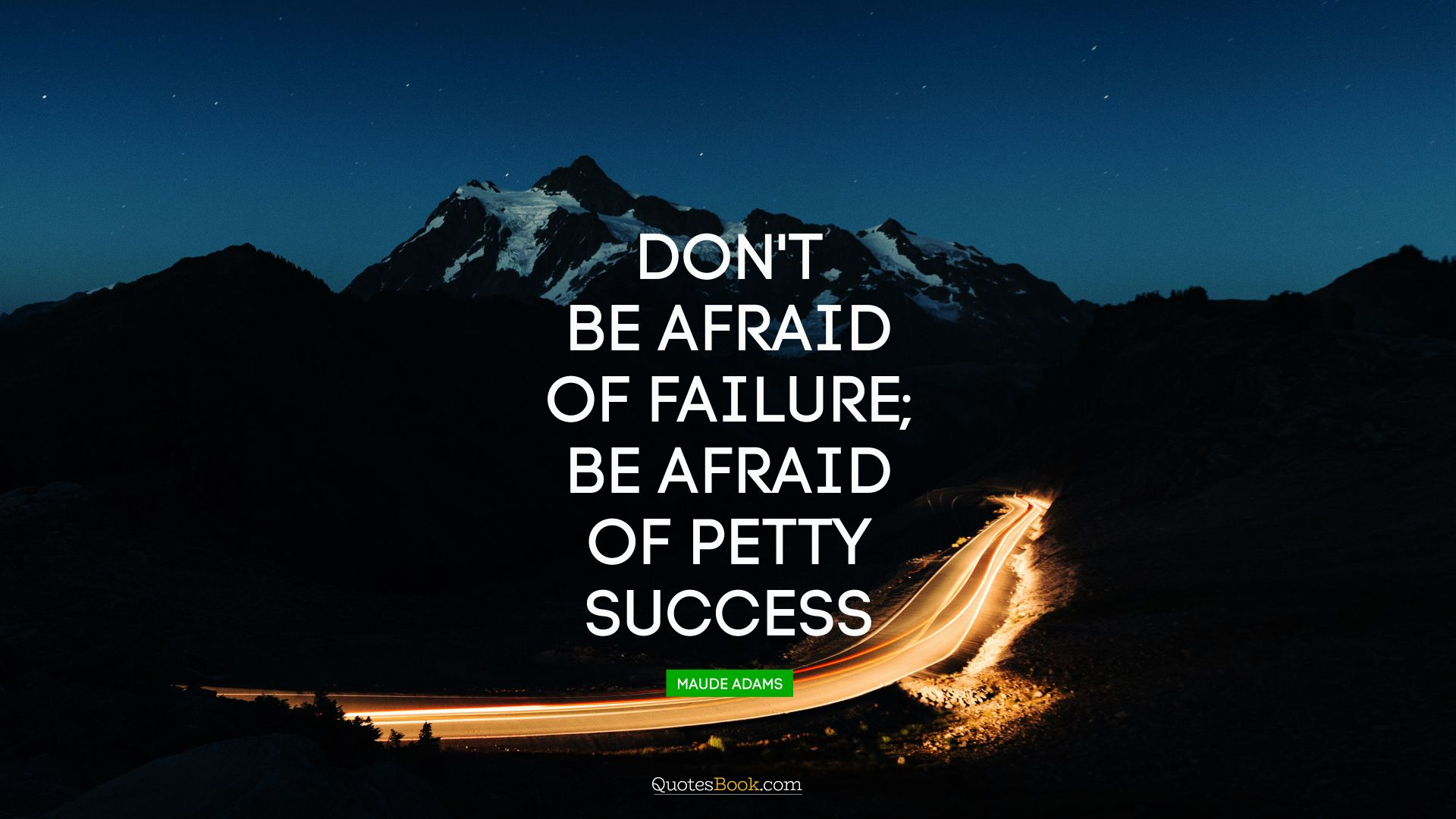 Don't be afraid of failure; be afraid of petty success. - Quote by Maude Adams