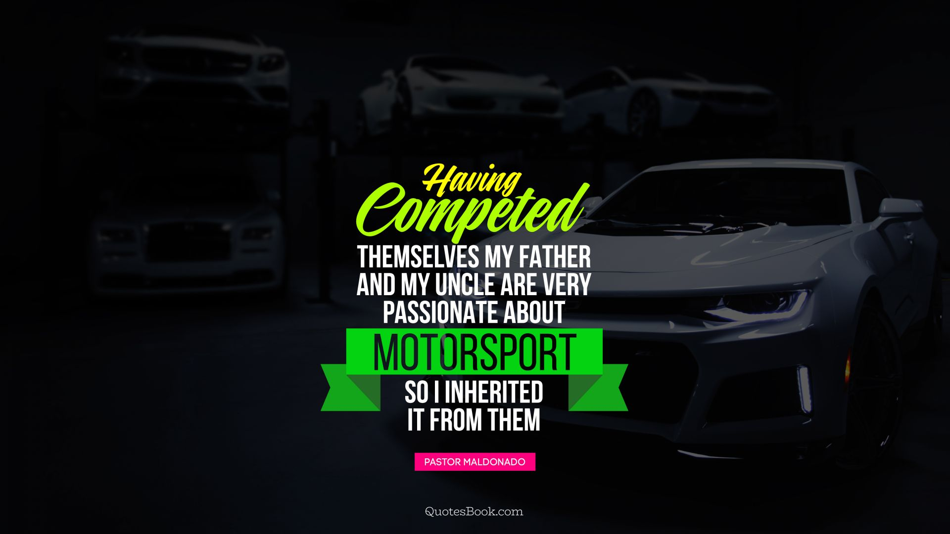 Having competed themselves my father and my uncle are very passionate about motorsport so I inherited it from them. - Quote by Pastor Maldonado