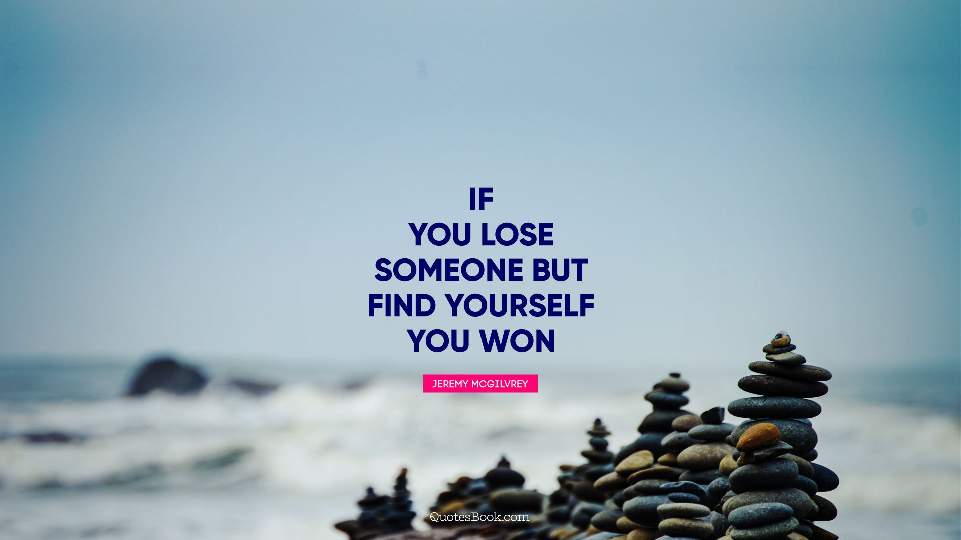 If you lose someone but find yourself you won. - Quote by Jeremy Mcgilvrey
