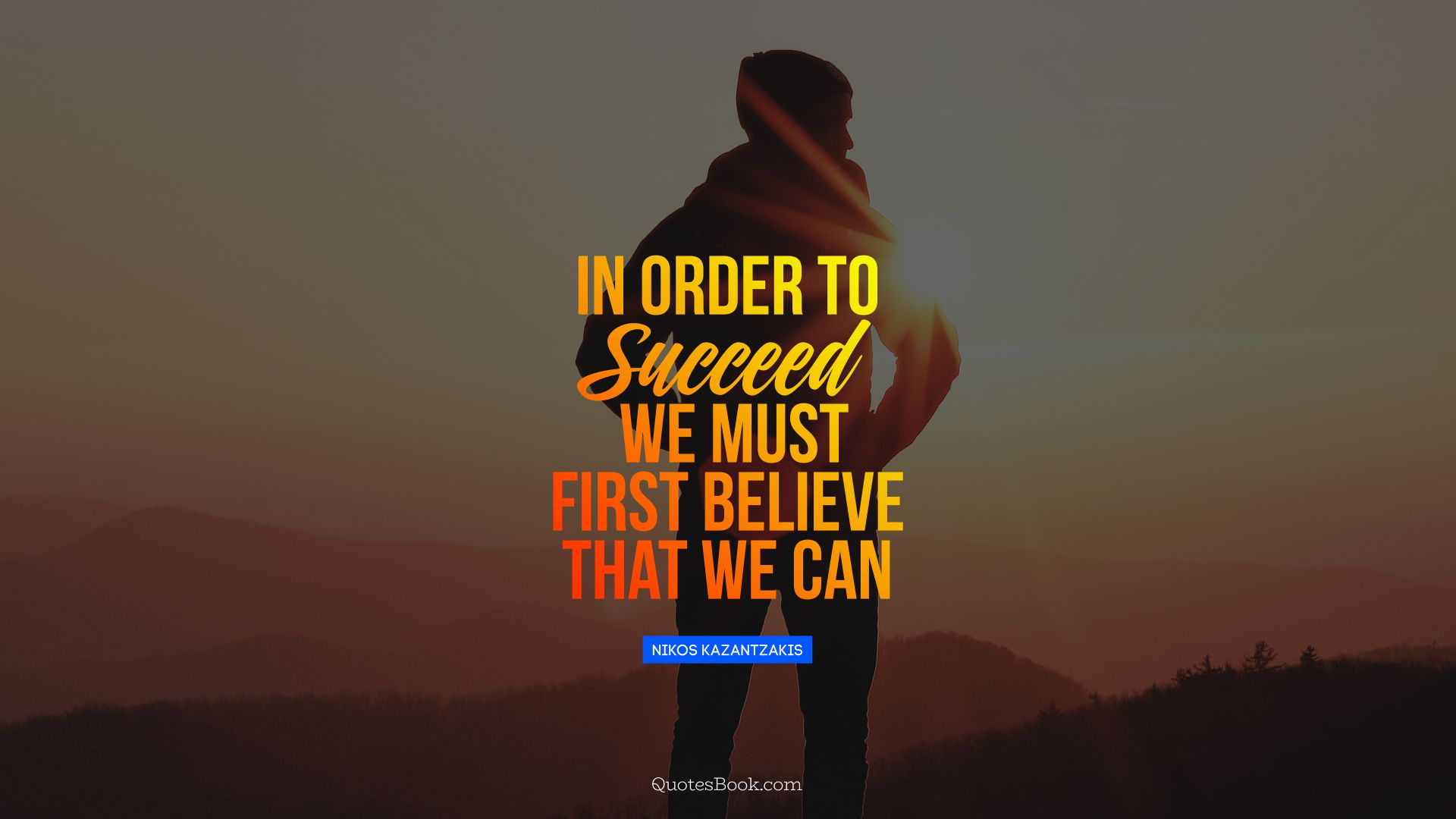 In order to succeed, we must first believe that we can. - Quote by Nikos Kazantzakis