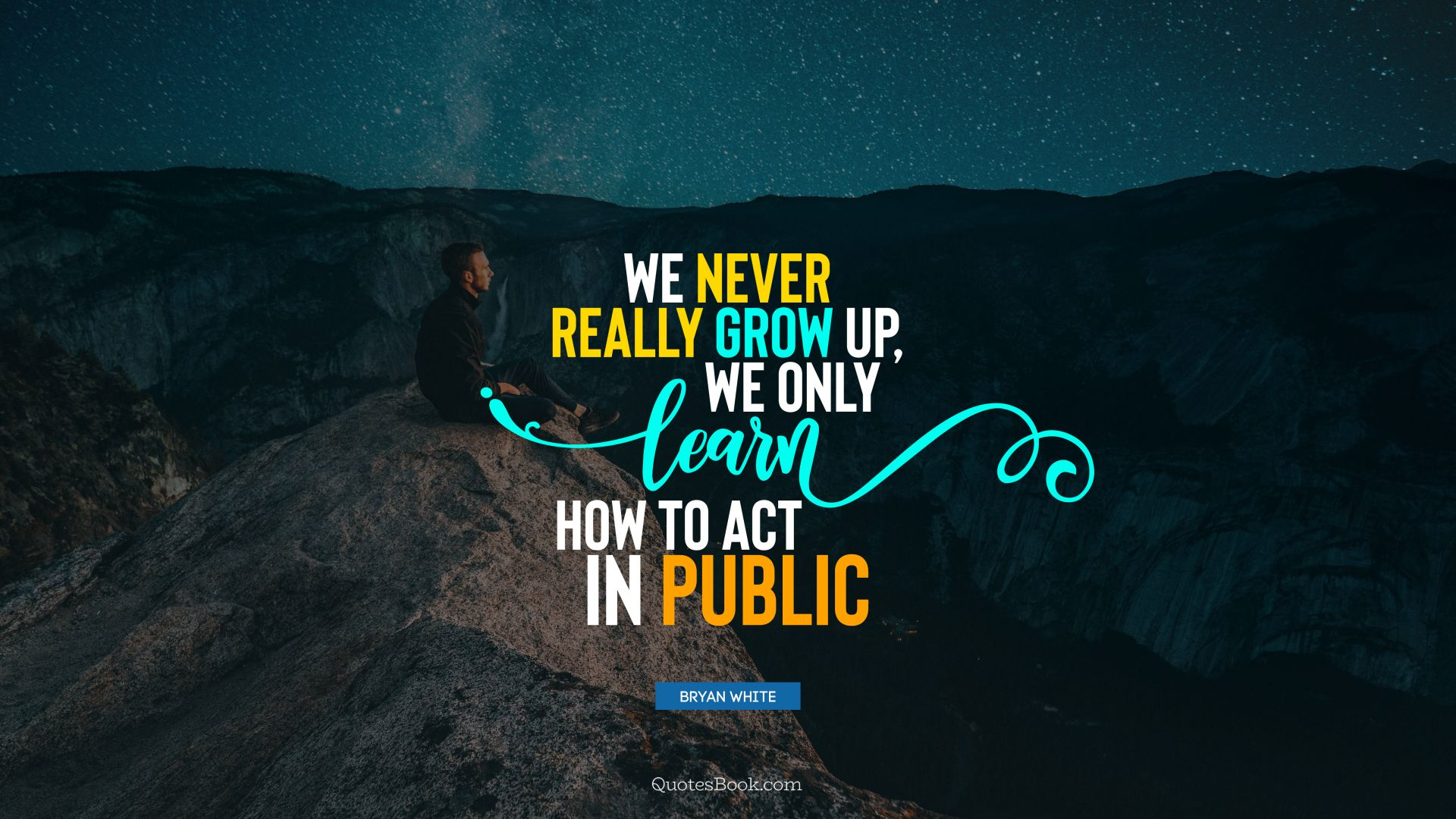 We never really grow up, we only learn how to act in public. - Quote by Bryan White