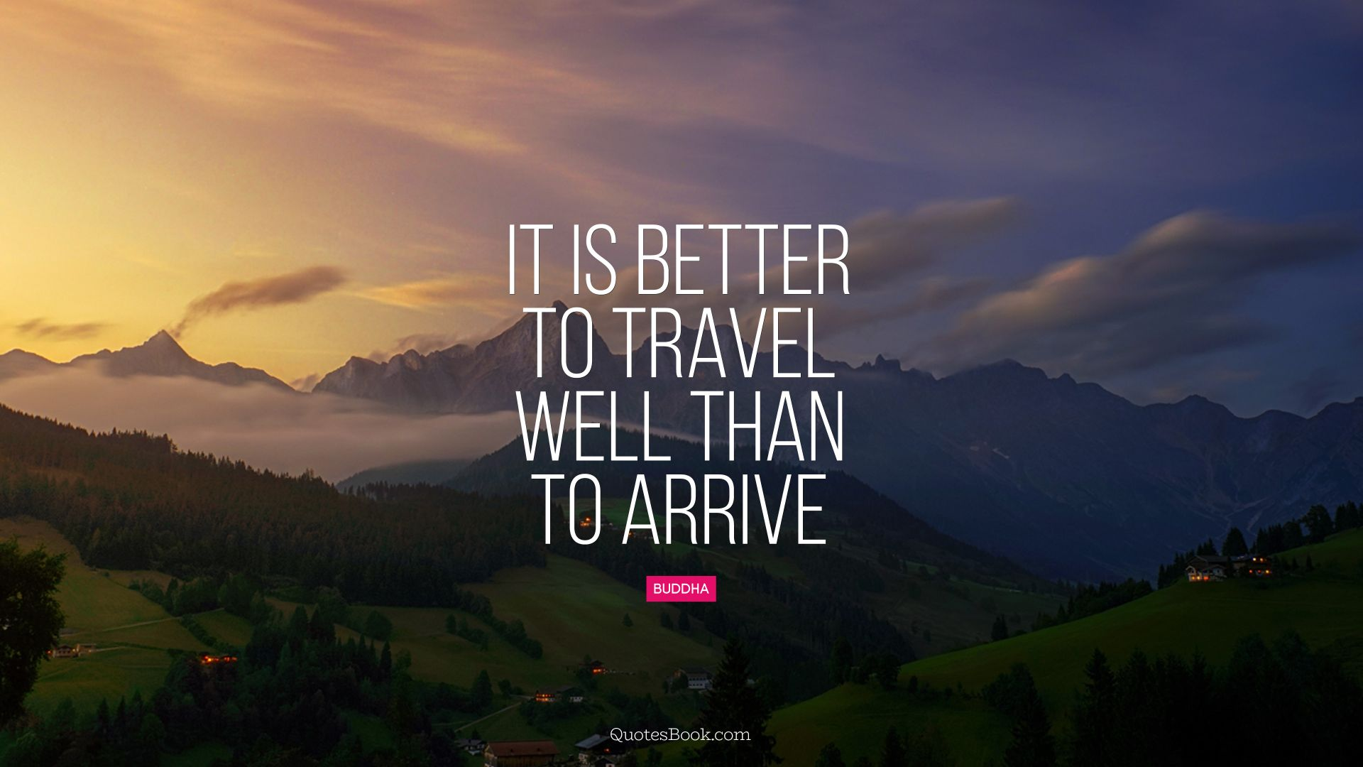 It is better to travel well than to arrive. - Quote by Buddha