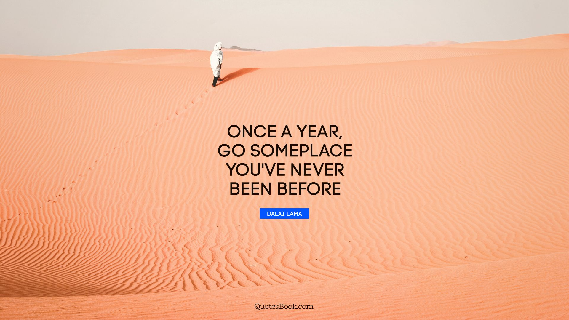 Once a year, go someplace you've never been before. - Quote by Dalai Lama