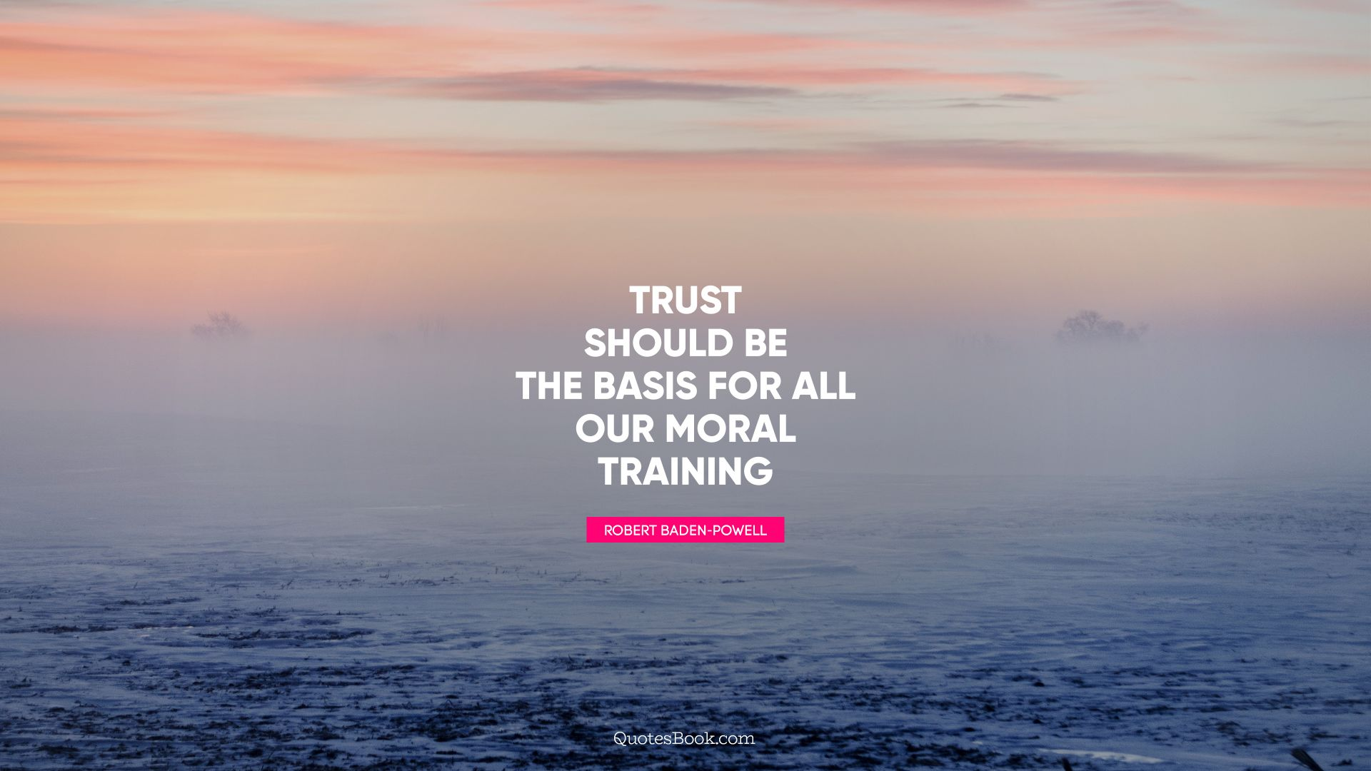 Trust should be the basis for all our moral training. - Quote by Robert Baden-Powell