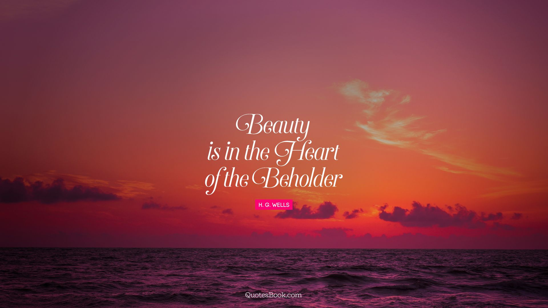 Beauty is in the heart of the beholder. - Quote by H. G. Wells