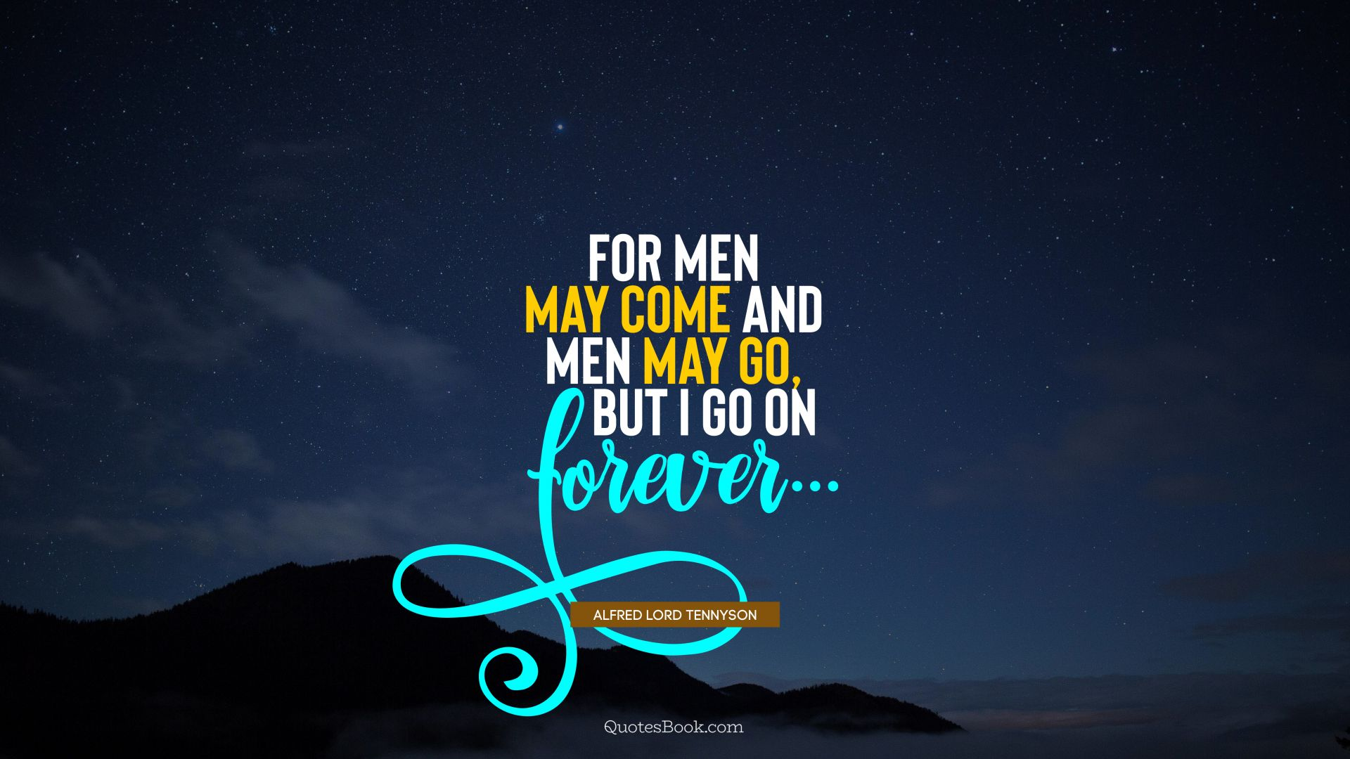 For men may come and men may go, but I go on forever.... - Quote by Alfred Lord Tennyson