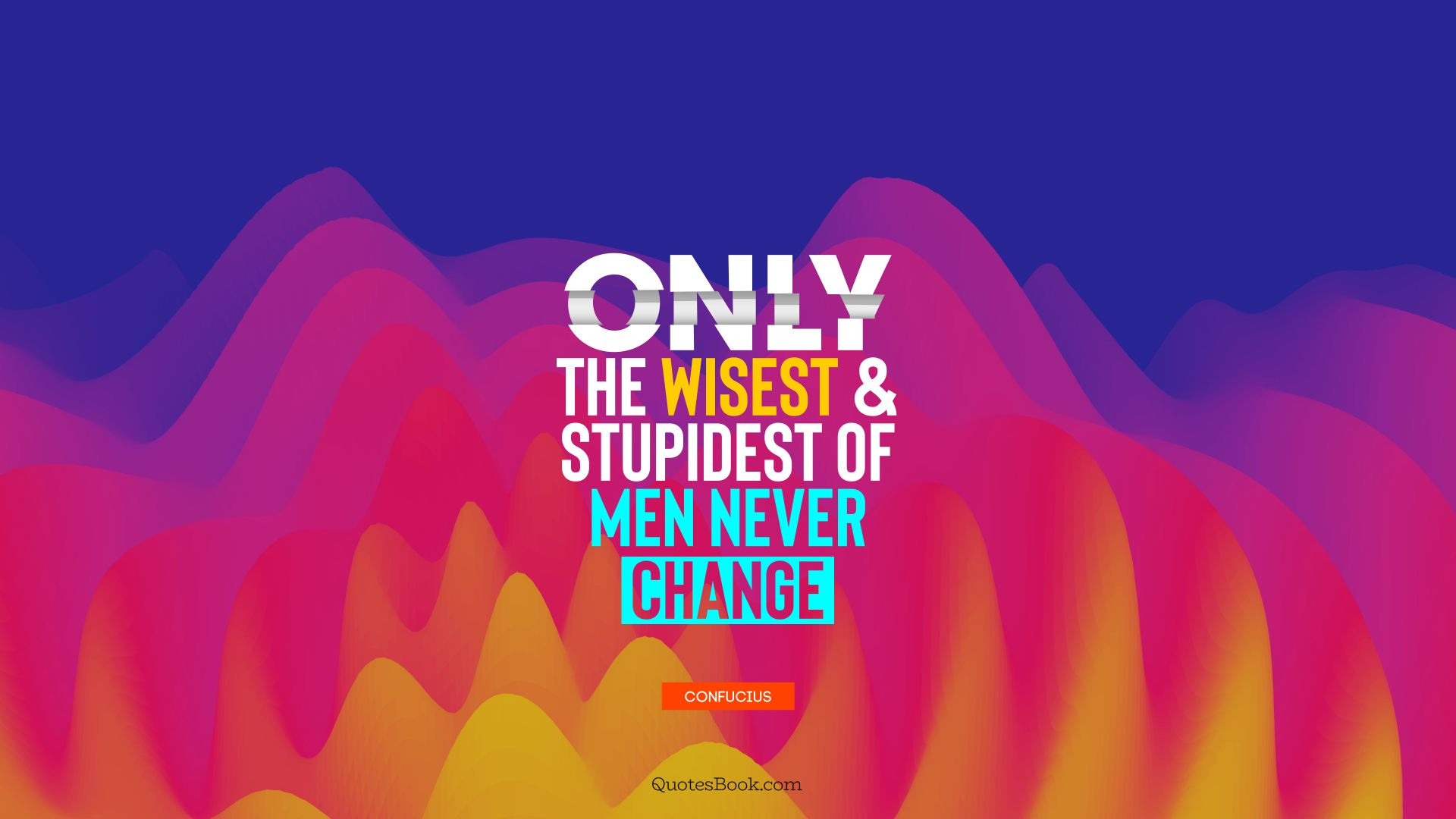 Only the wisest and stupidest of men never change. - Quote by Confucius