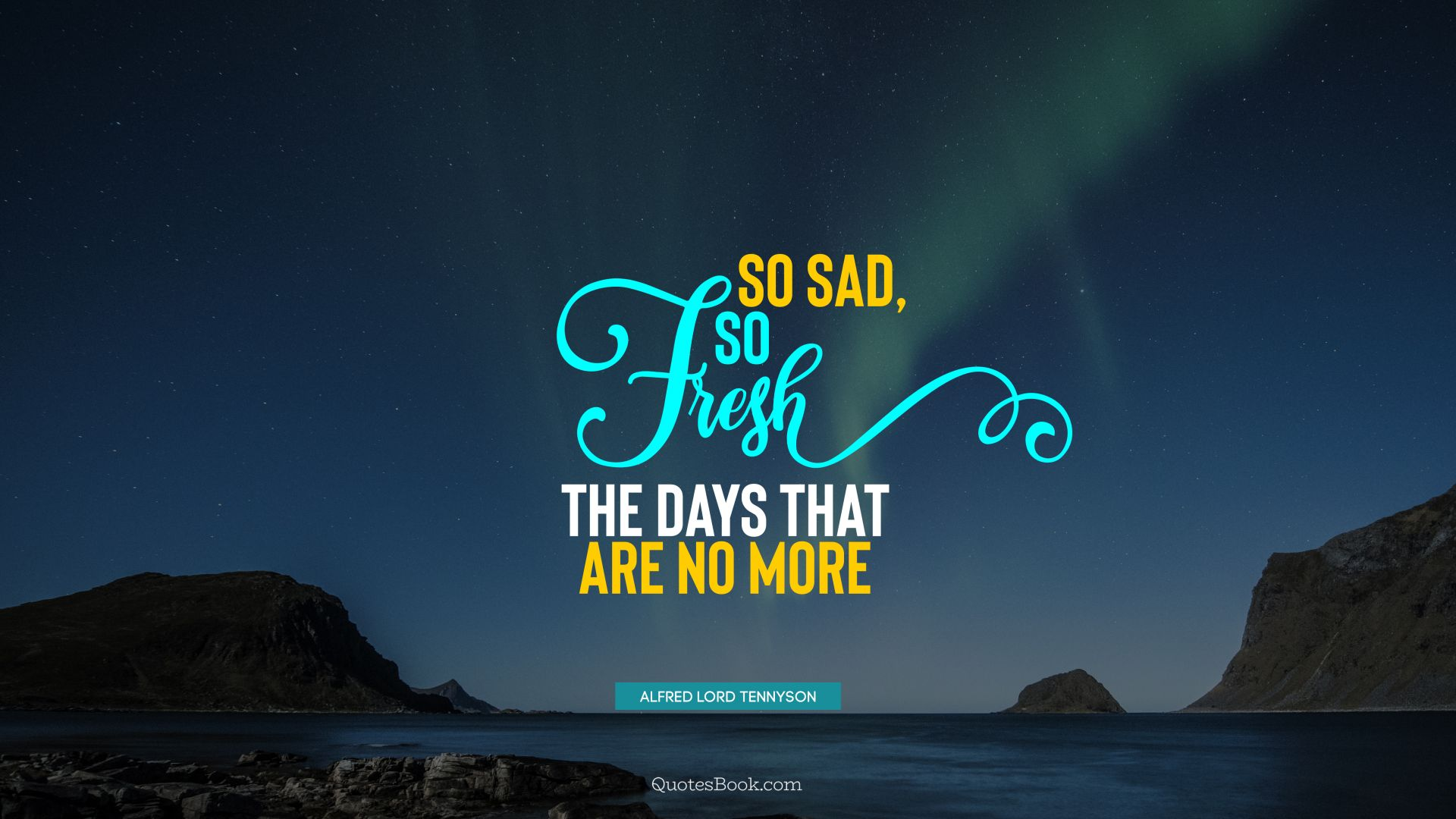 So sad, so fresh the days that are no more. - Quote by Alfred Lord Tennyson