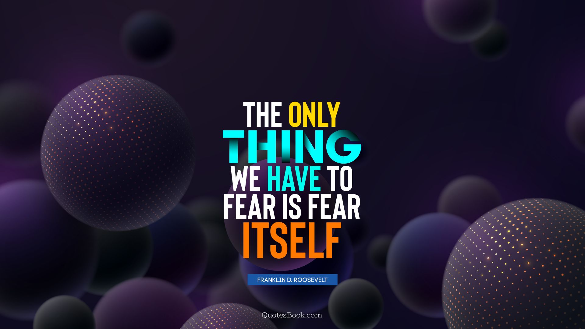 The only thing we have to fear is fear itself. - Quote by Franklin D. Roosevelt