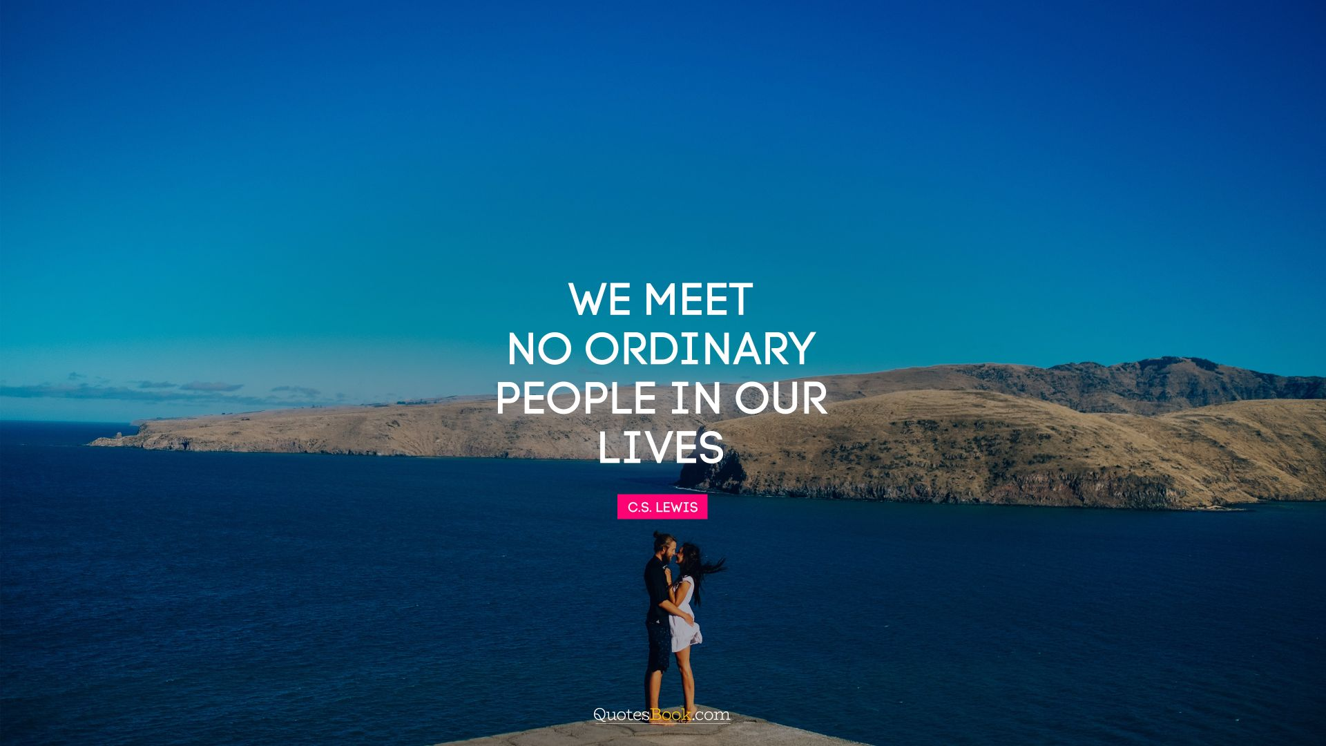We meet no ordinary people in our lives. - Quote by C. S. Lewis