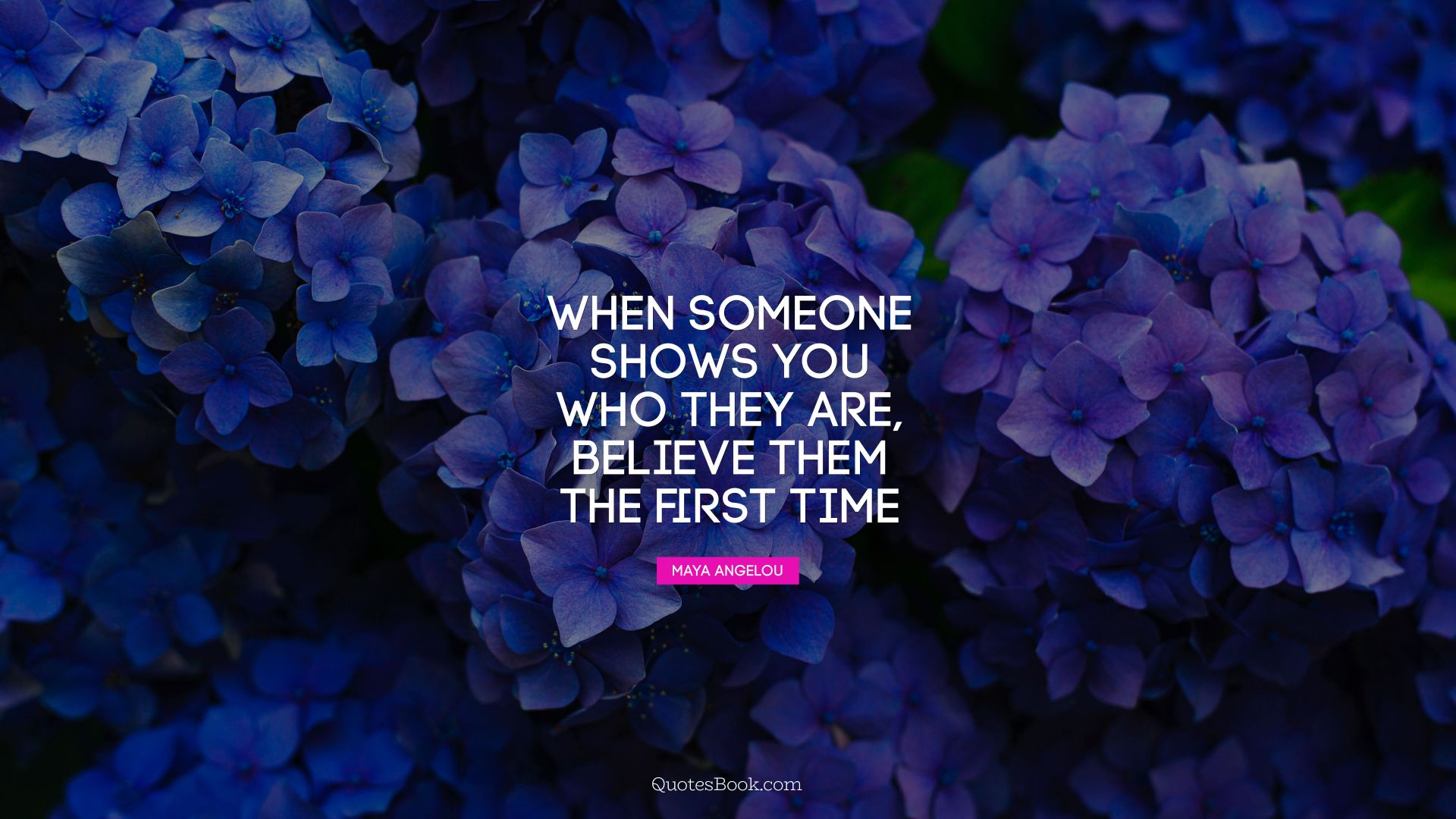 When someone shows you who they are, believe them the first time. - Quote by Maya Angelou