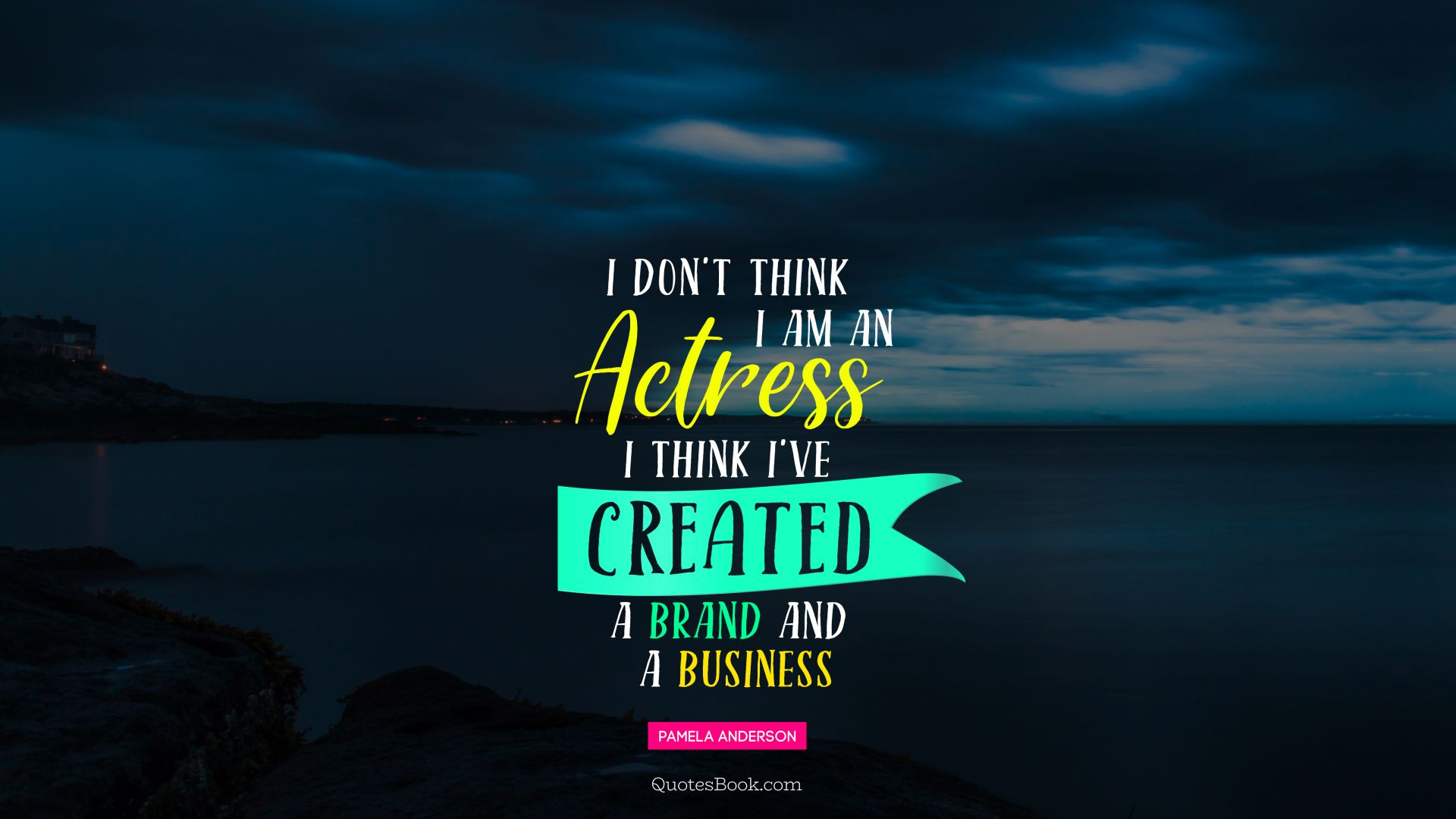 I don't think I am an actress I think I've created a brand and a business. - Quote by Pamela Anderson