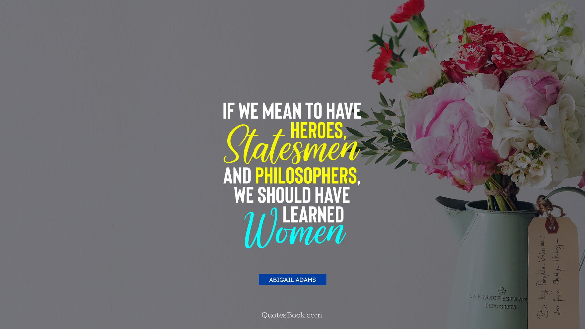 If we mean to have heroes, statesmen and philosophers, we should have learned women. - Quote by Abigail Adams