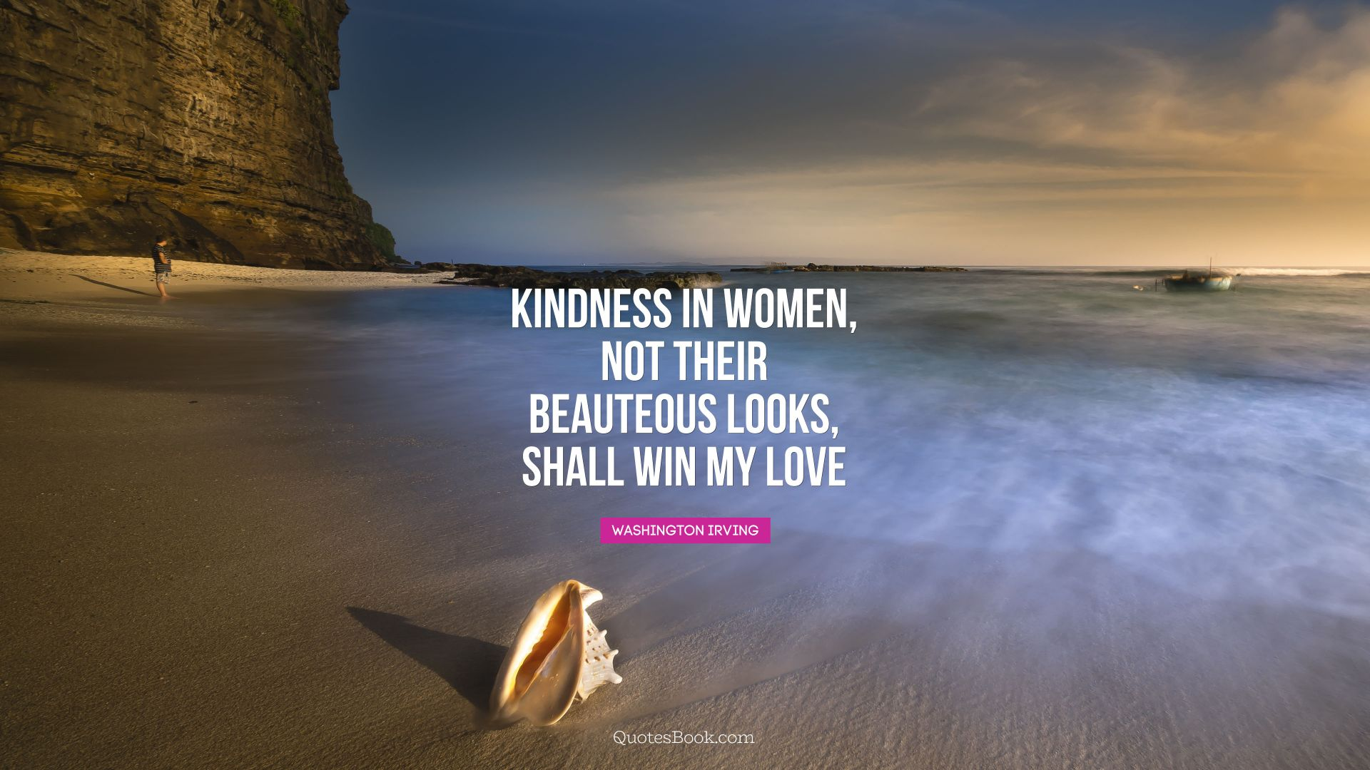 Kindness in women, not their beauteous looks, shall win my love. - Quote by Washington Irving