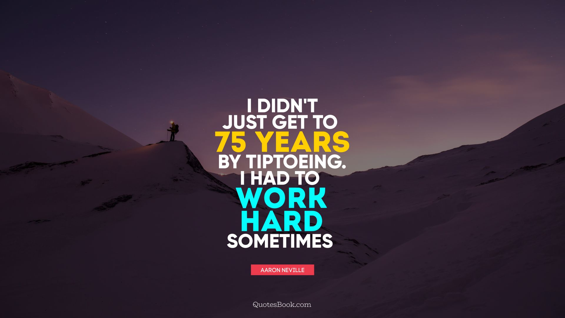 I didn't just get to 75 years by tiptoeing. I had to work hard sometimes. - Quote by Aaron Neville