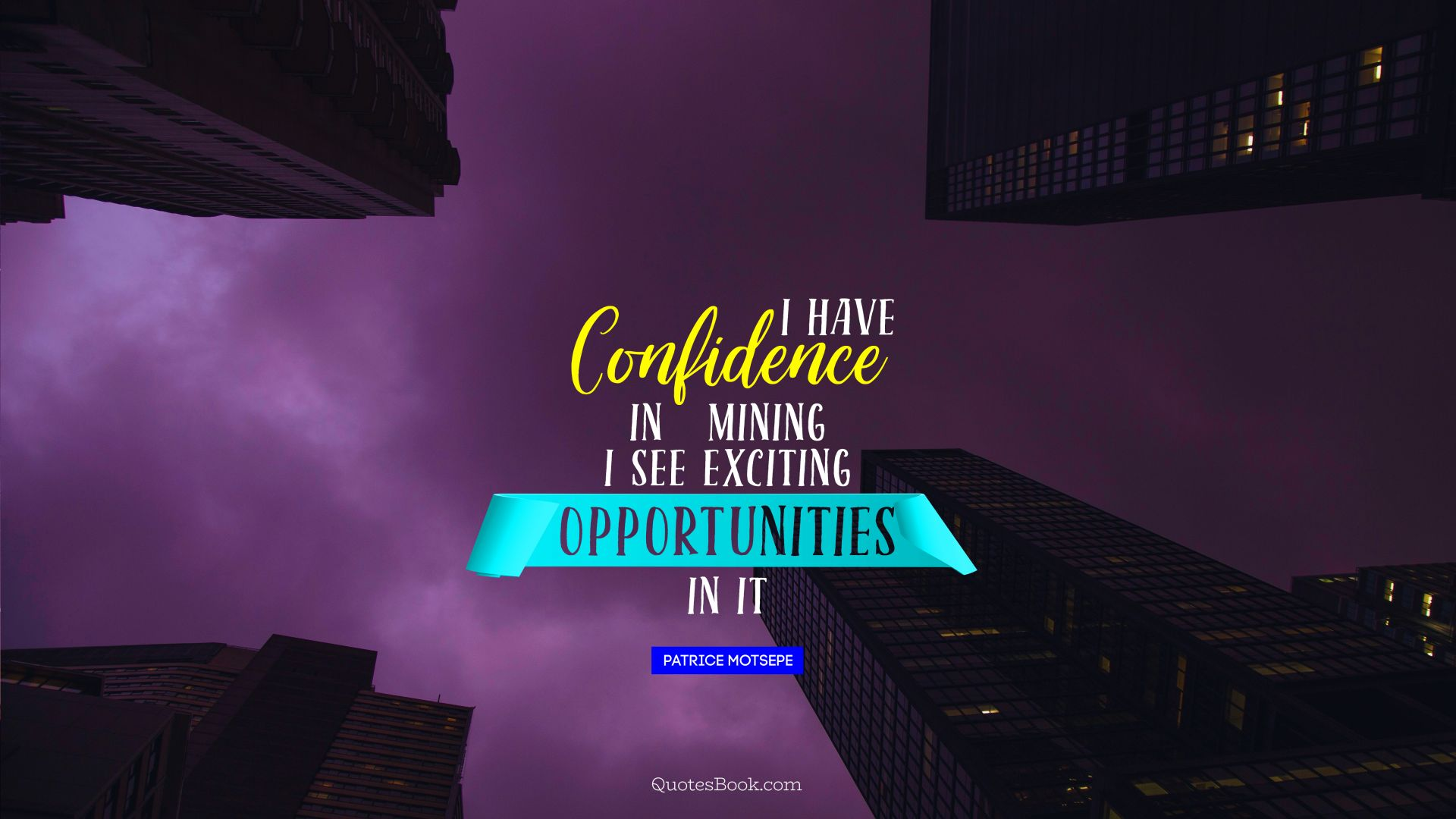 I have confidence in mining. I see exciting opportunities in it. - Quote by Patrice Motsepe