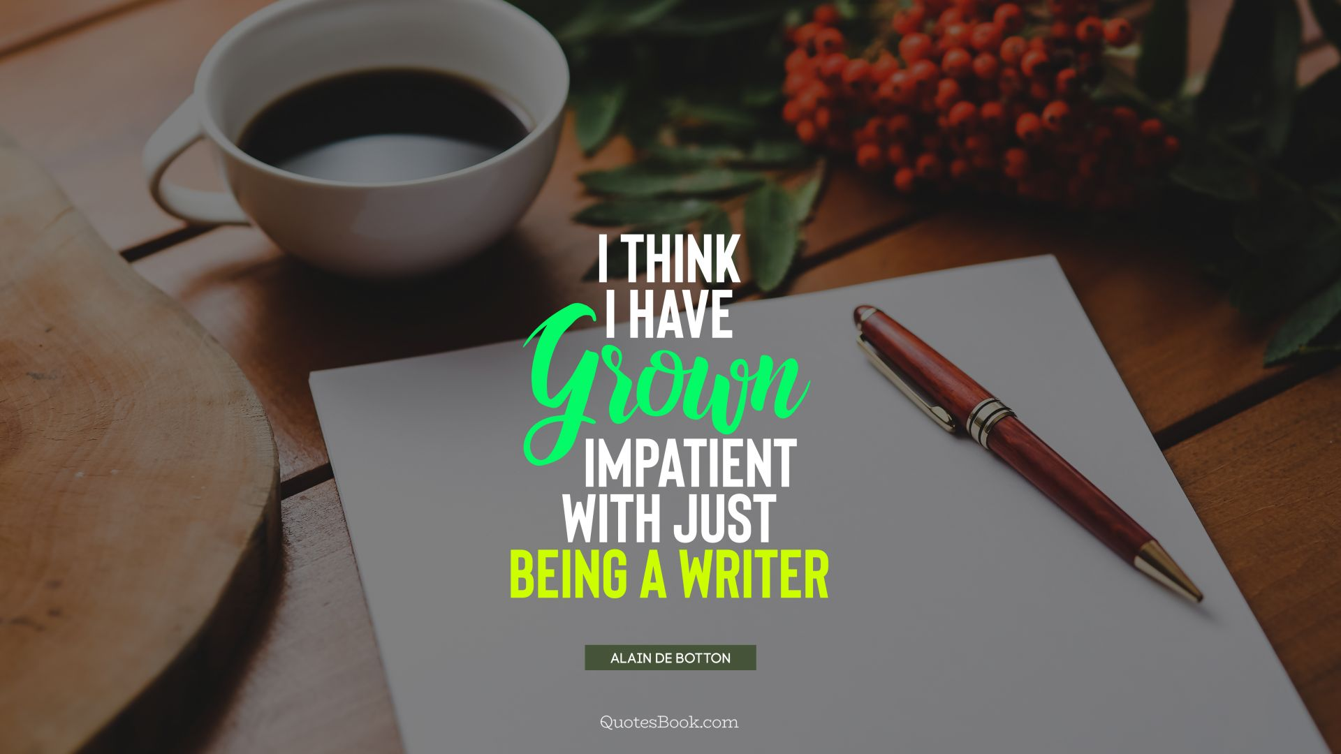 I think I have grown impatient with just being a writer. - Quote by Alain de Botton