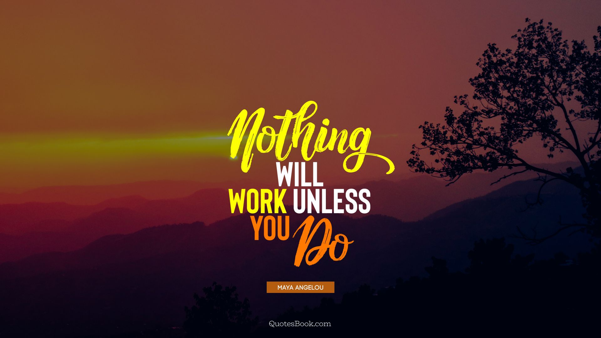 Nothing will work unless you do. - Quote by Maya Angelou