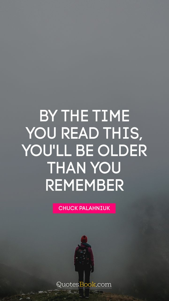 By the time you read this, you'll be older than you remember. - Quote by Chuck Palahniuk
