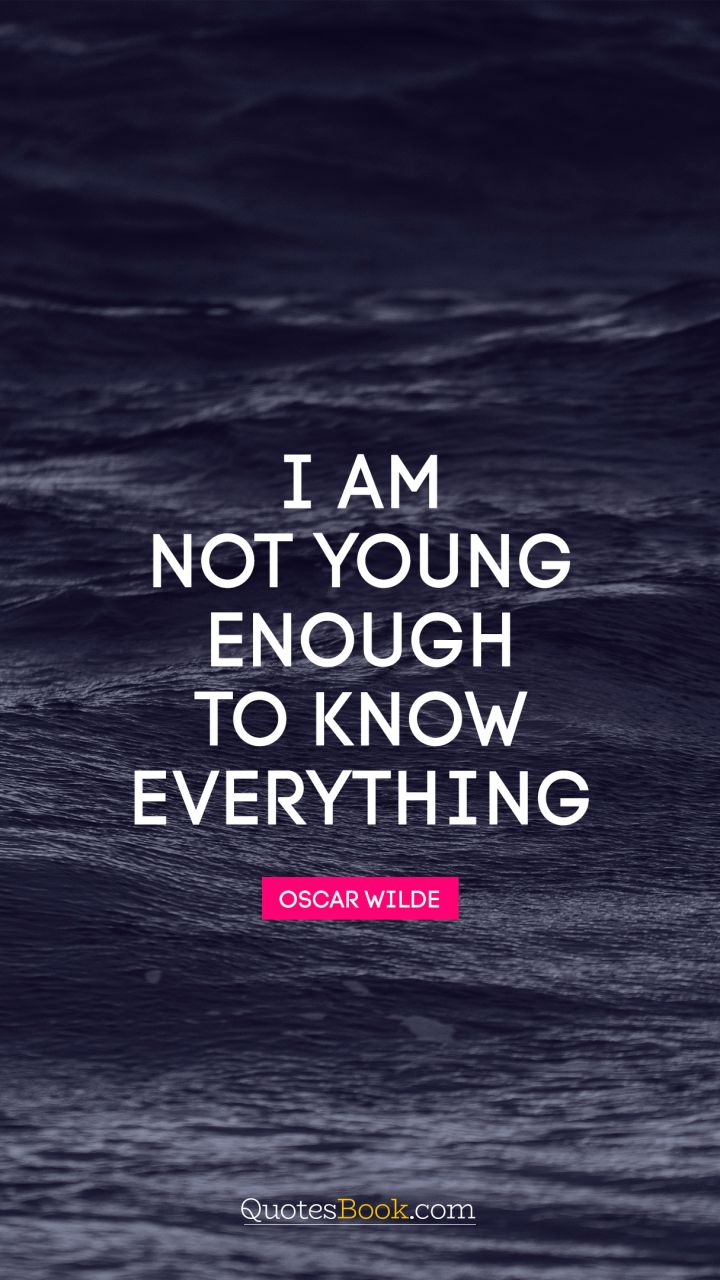 I am not young enough to know everything. - Quote by Oscar Wilde