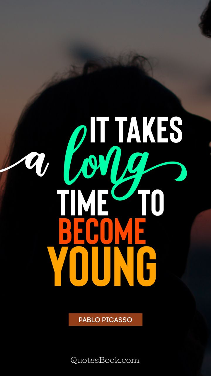 It takes a long time to become young. - Quote by Pablo Picasso